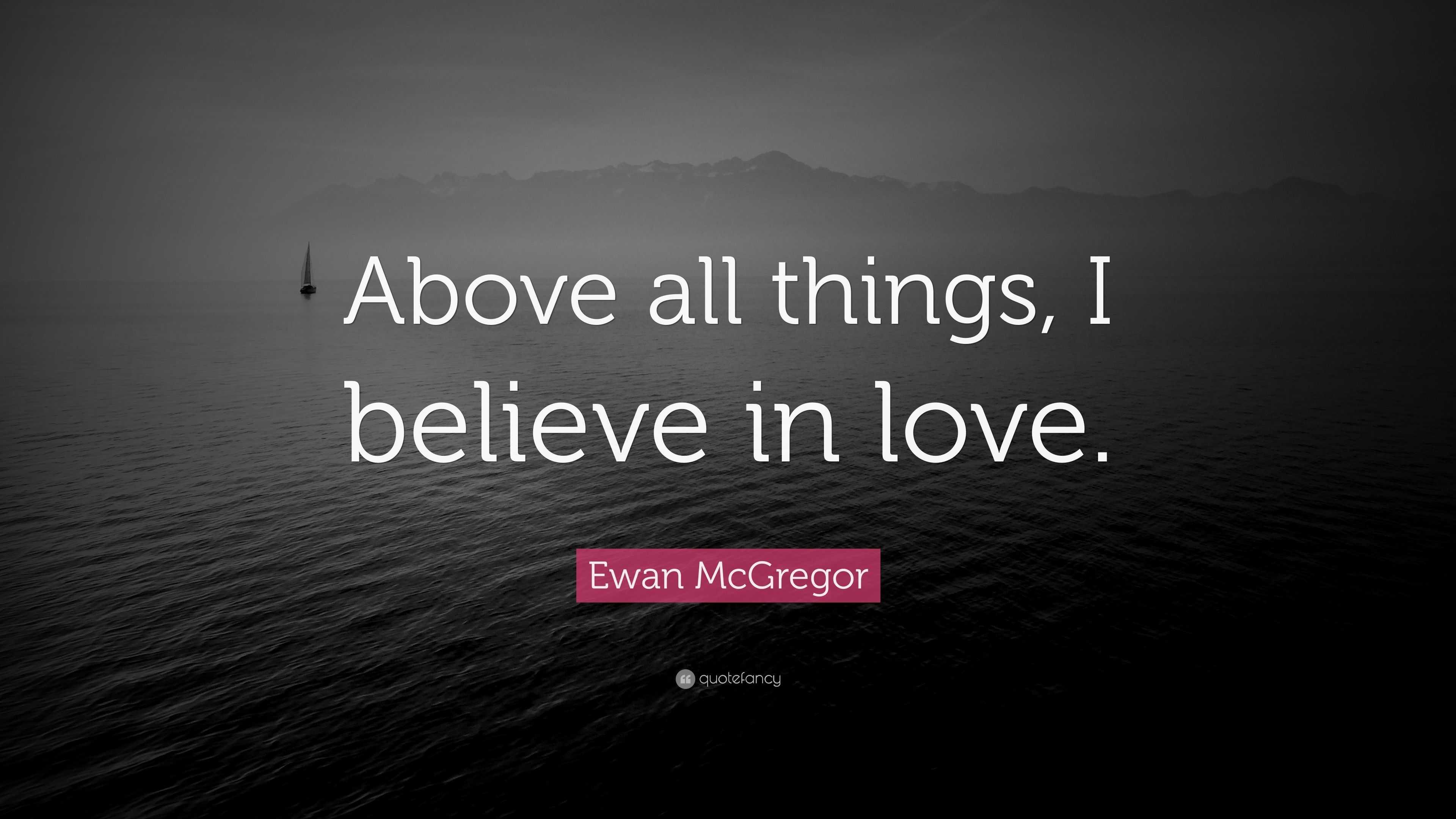 Ewan McGregor Quote: U201cAbove All Things, I Believe In Love.u201d