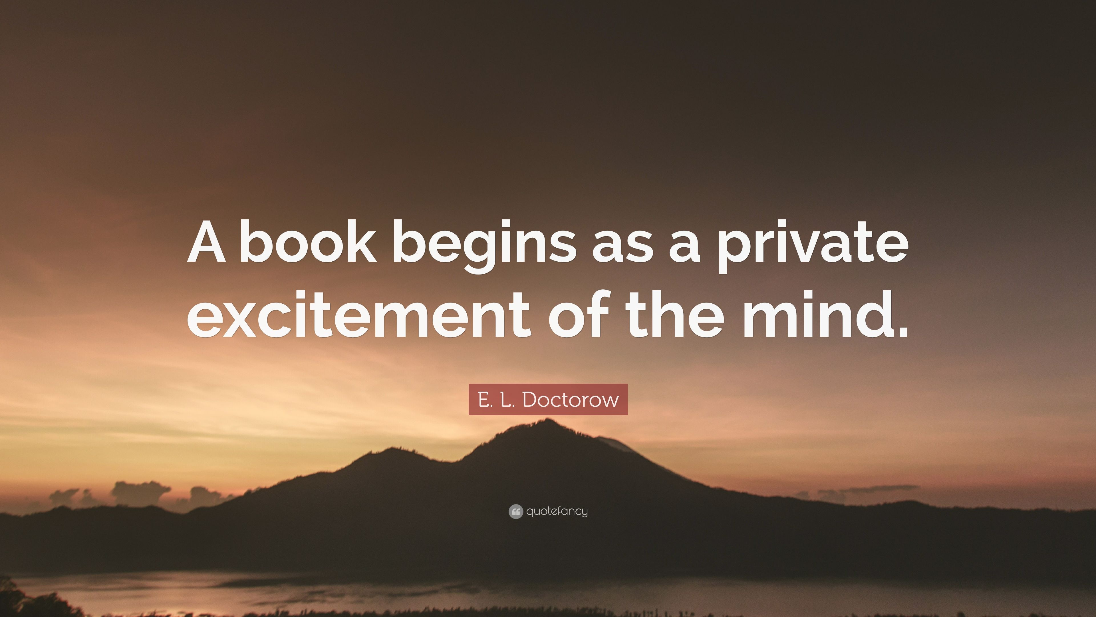 E L Doctorow Quote: €�a Book Begins As A Private Excitement Of The Mind