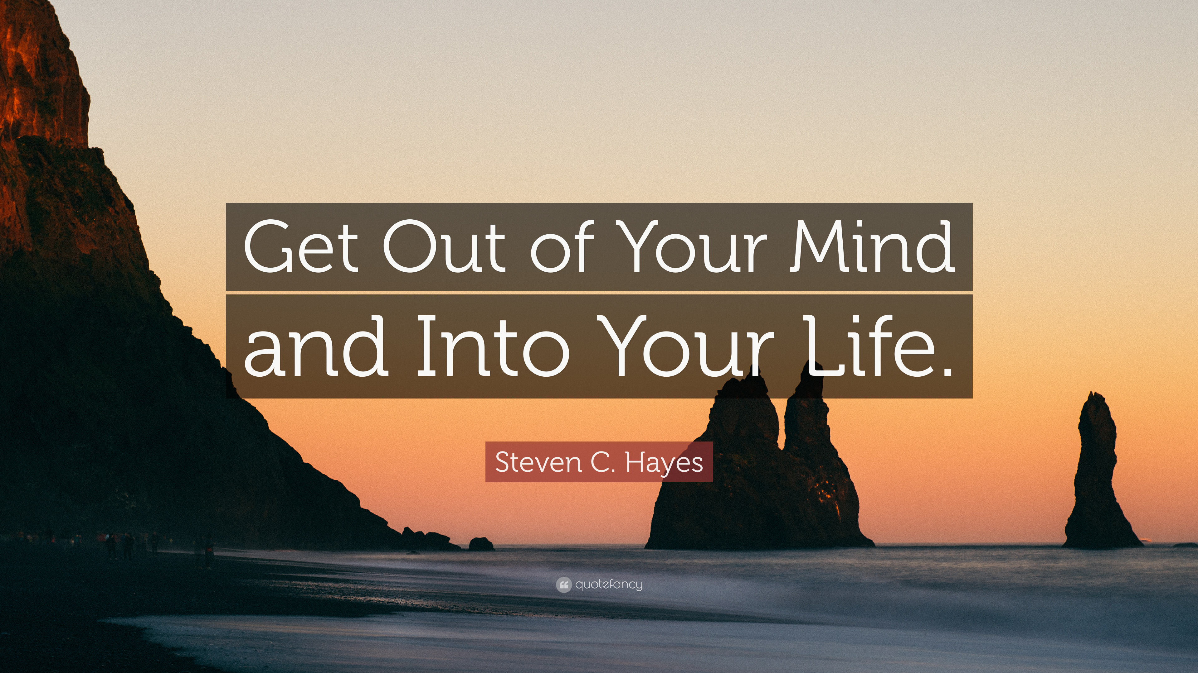 """Steven C. Hayes Quote: """"Get Out of Your Mind and Into Your Life"""