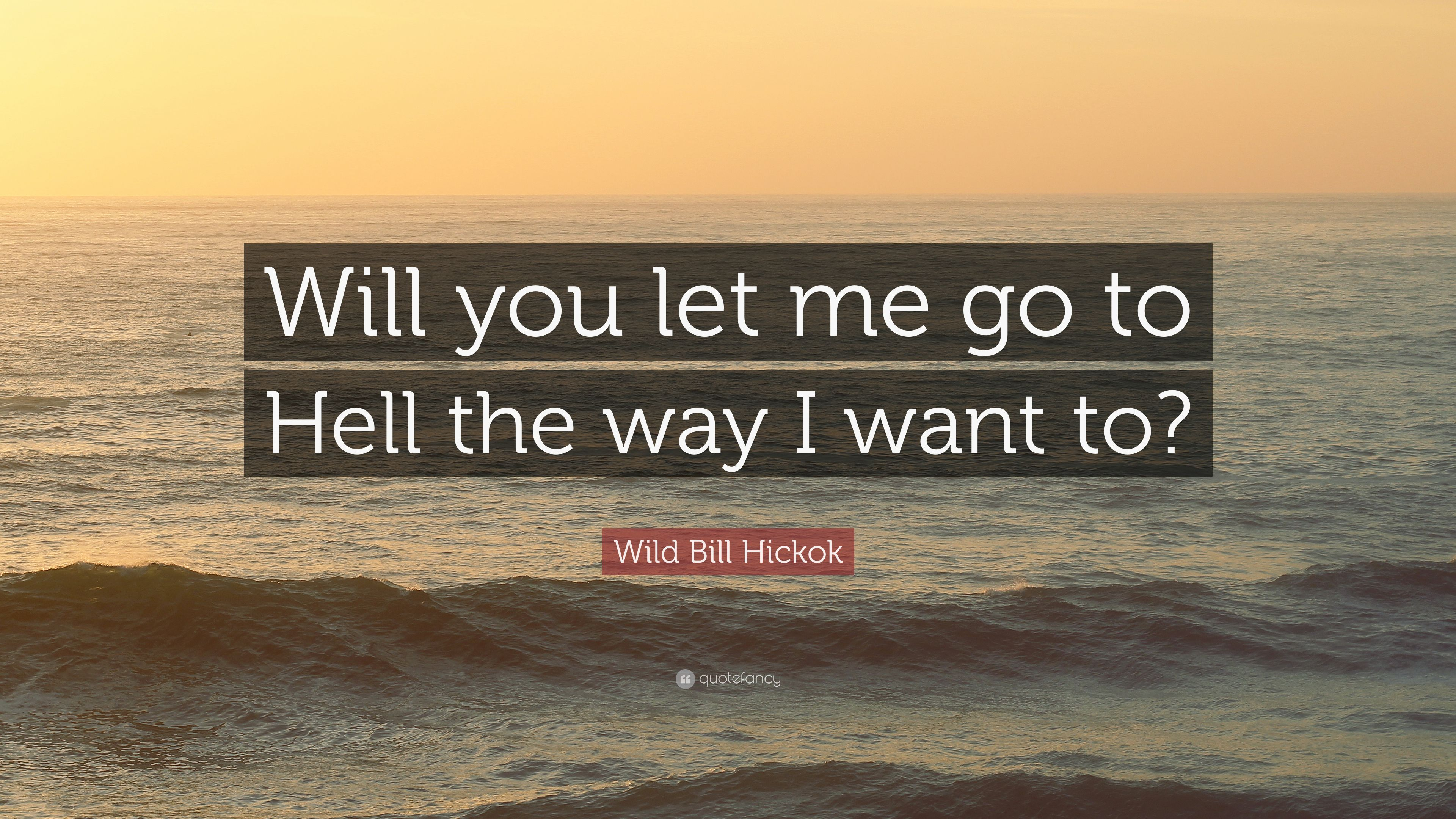 Wild Bill Hickok Quote Will You Let Me Go To Hell The Way I Want