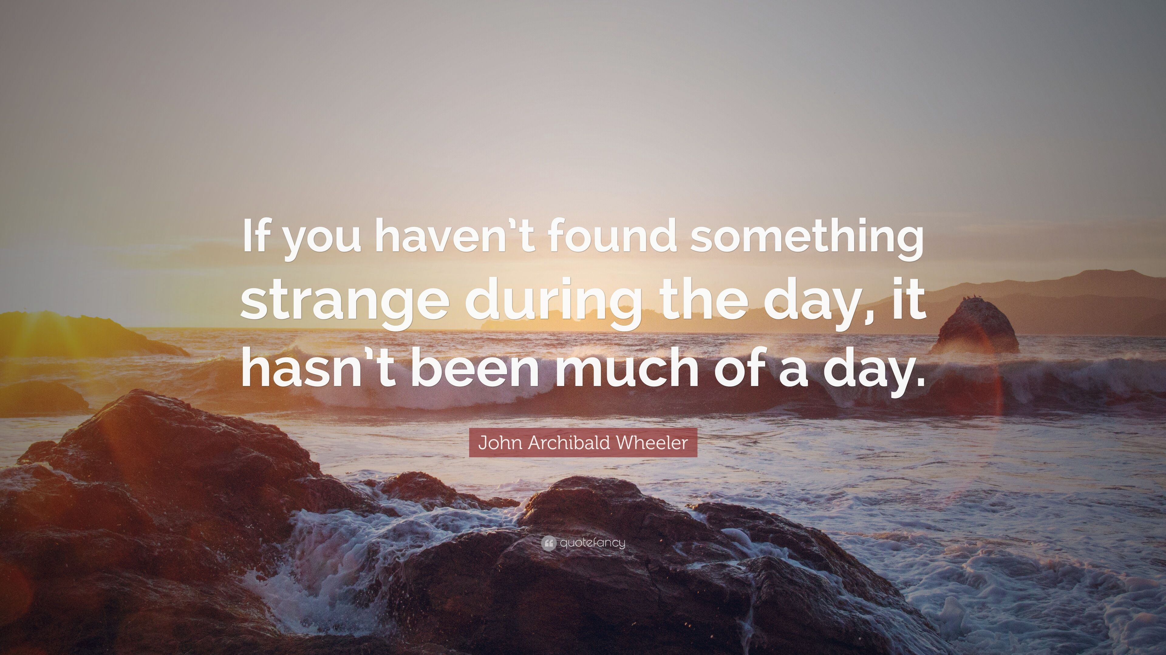 John Archibald Wheeler Quote: U201cIf You Havenu0027t Found Something Strange  During The