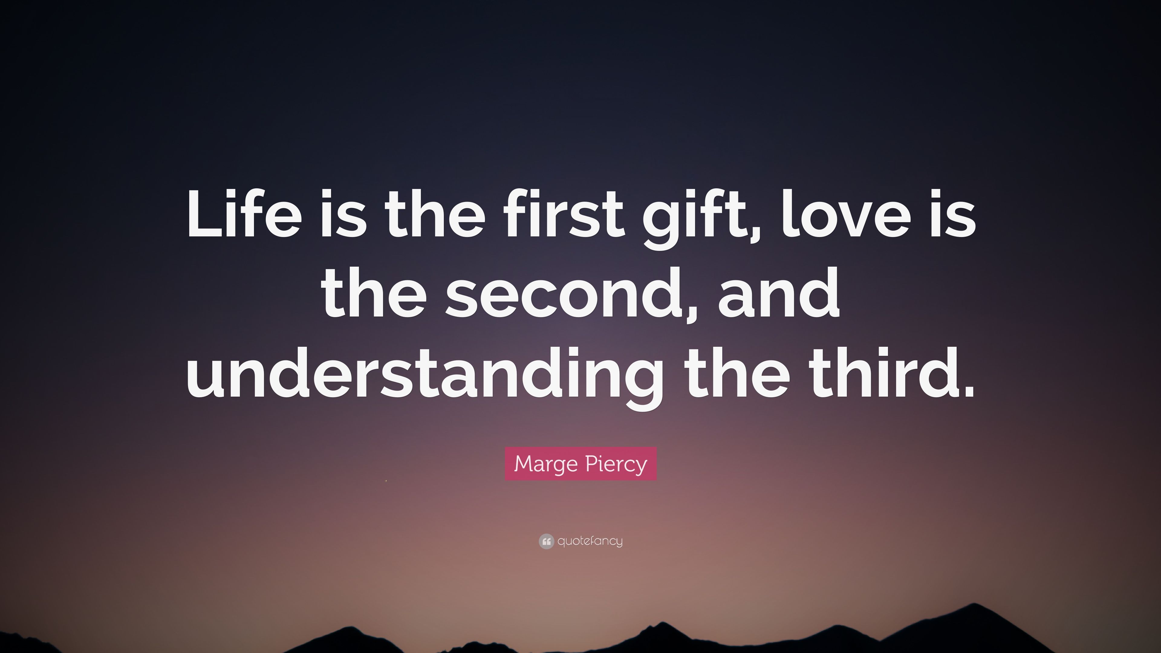 """Marge Piercy Quote: """"Life is the first gift, love is the second,"""