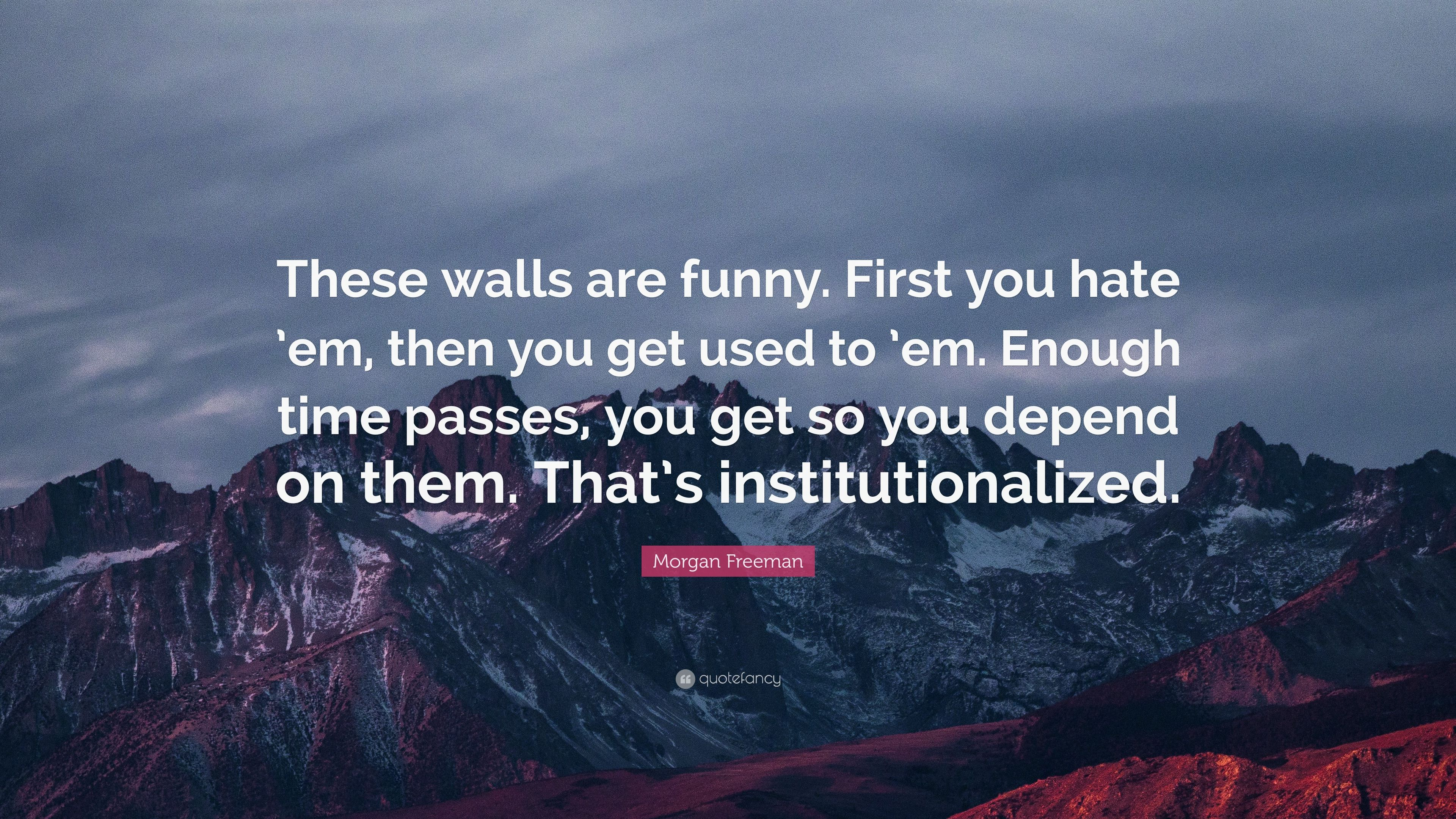 Morgan Freeman Quote These Walls Are Funny First You Hate Em
