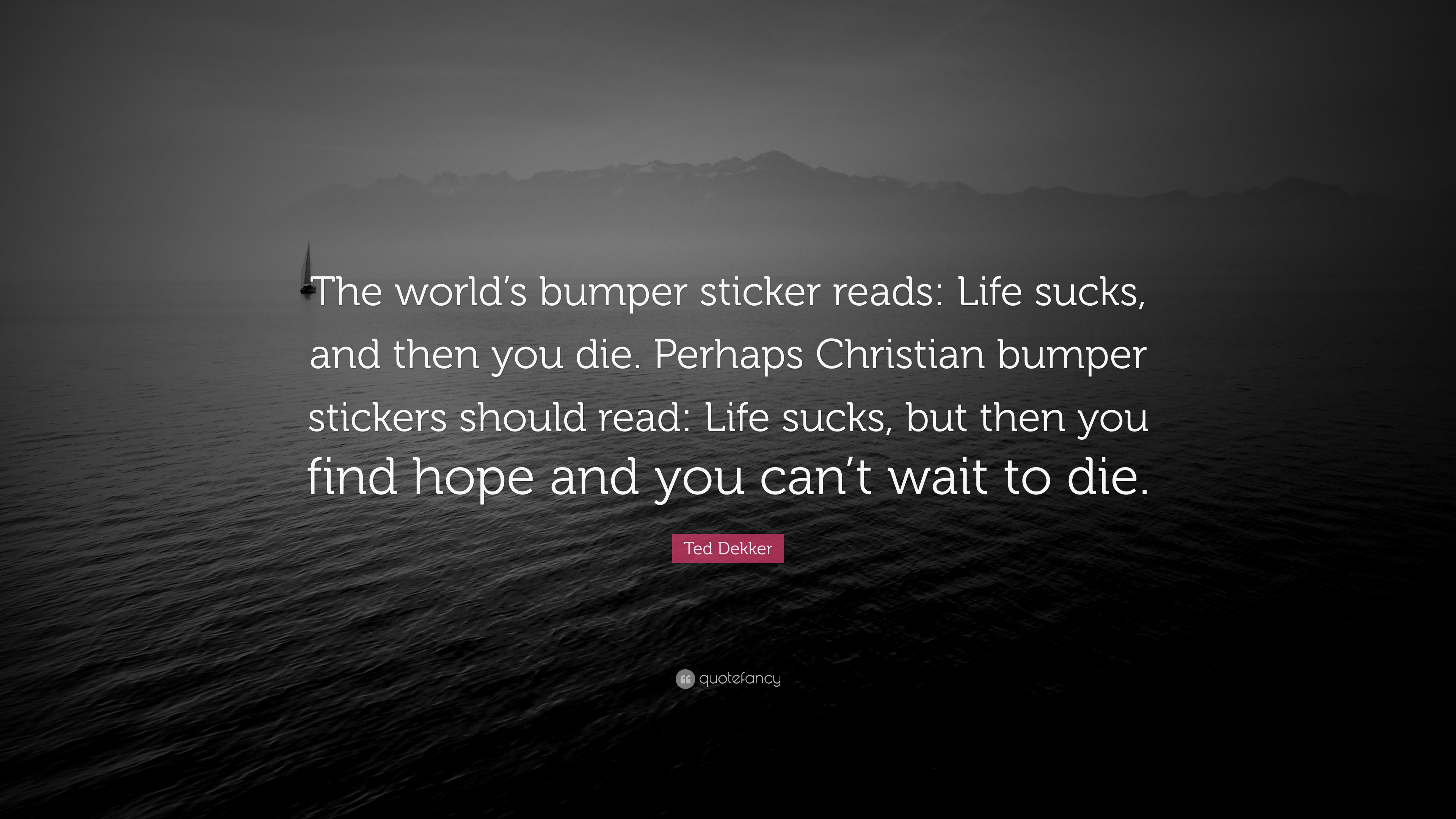"""Ted Dekker Quote: """"The world's bumper sticker reads: Life ..."""