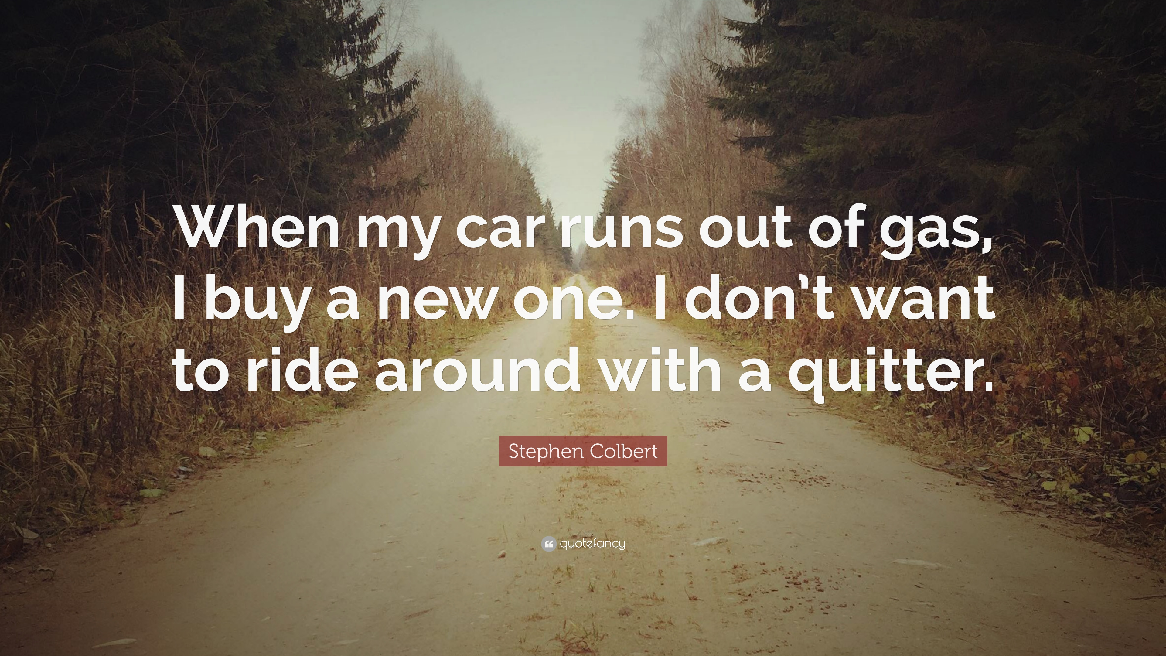 "Stephen Colbert Quote: ""When my car runs out of gas, I buy a new one ..."