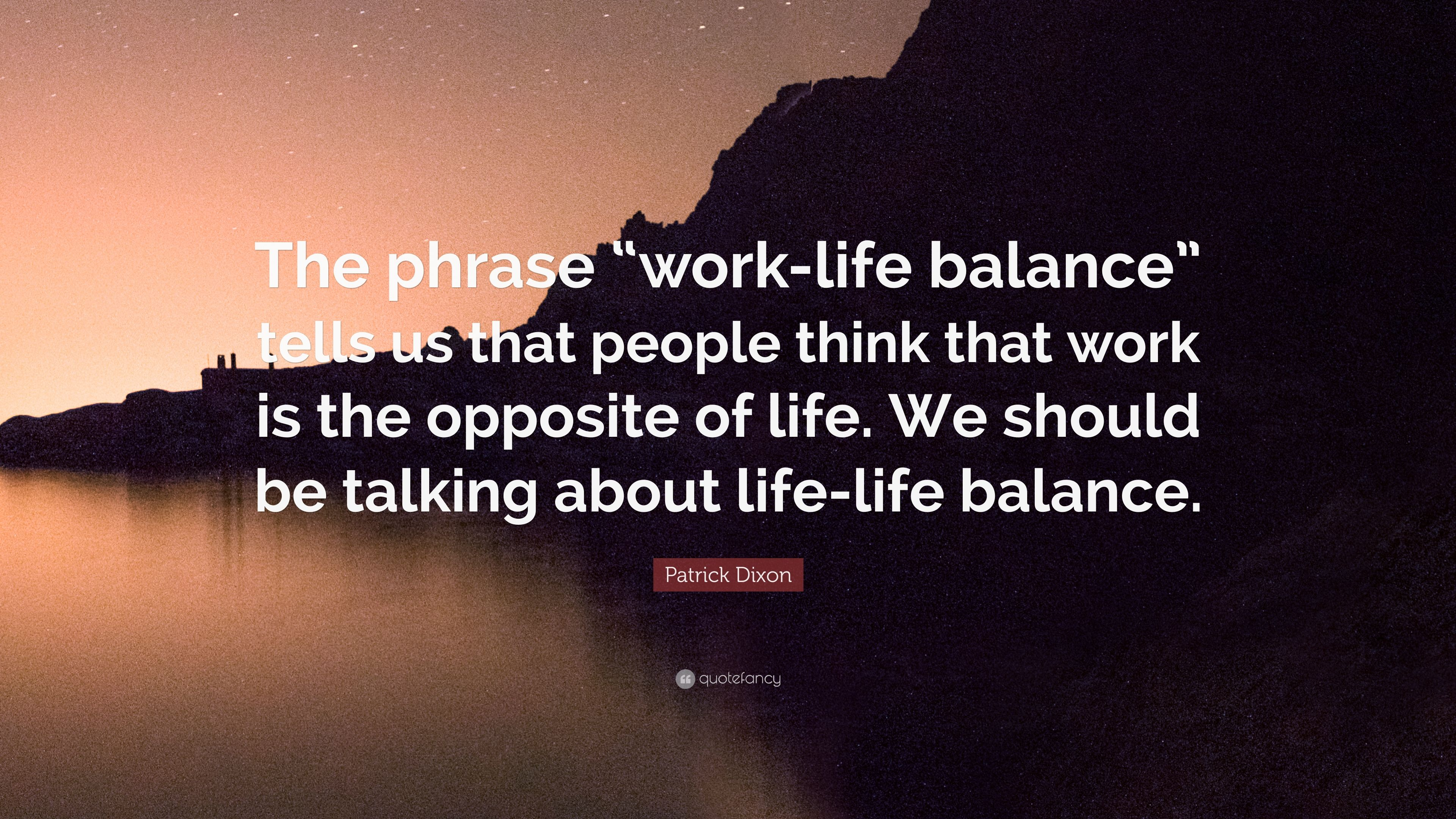 "Work Life Balance Quote Patrick Dixon Quote ""The Phrase ""Worklife Balance"" Tells Us That"
