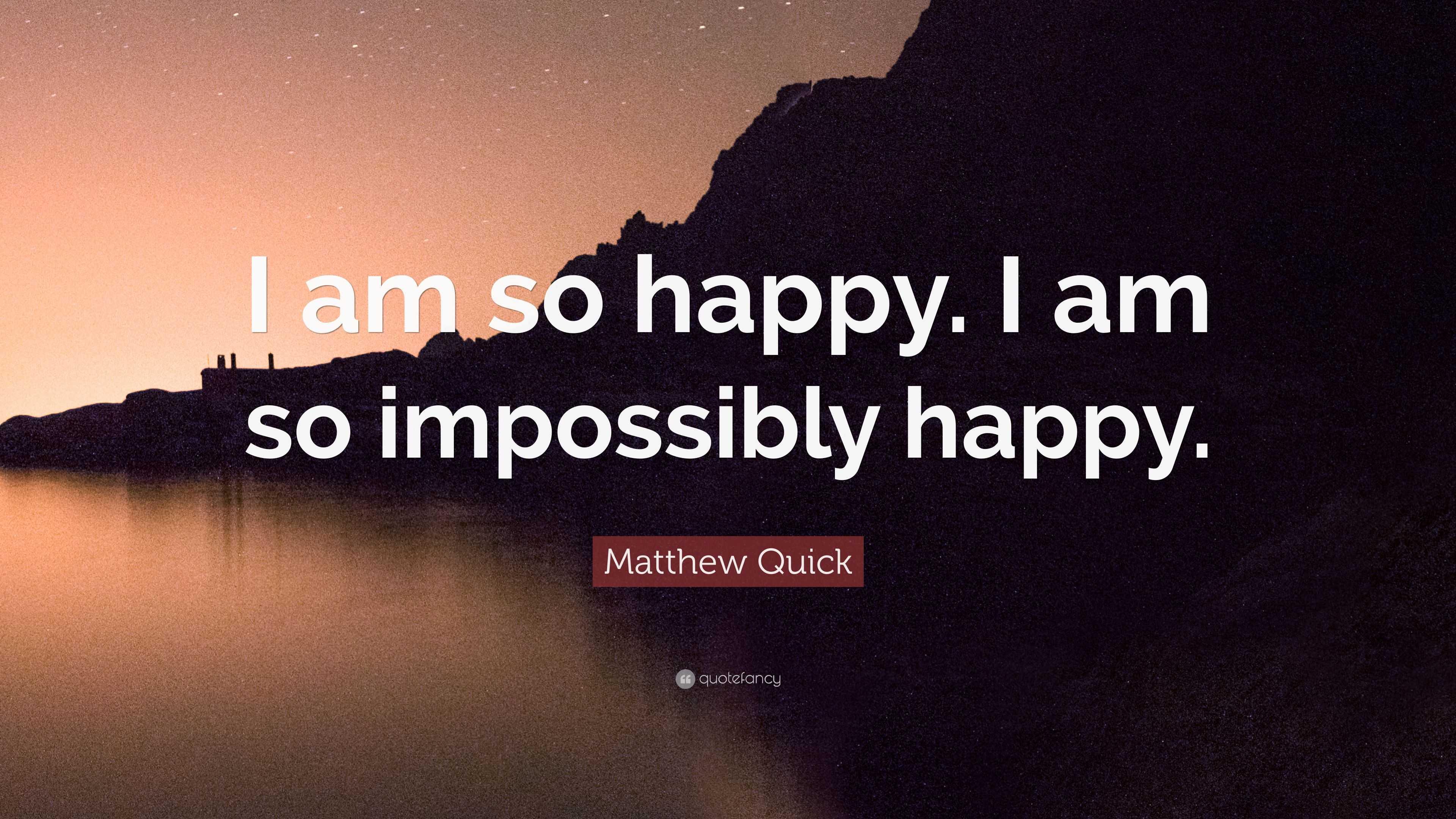 "Quick Quote Matthew Quick Quote ""I Am So Happyi Am So Impossibly Happy."" 9"