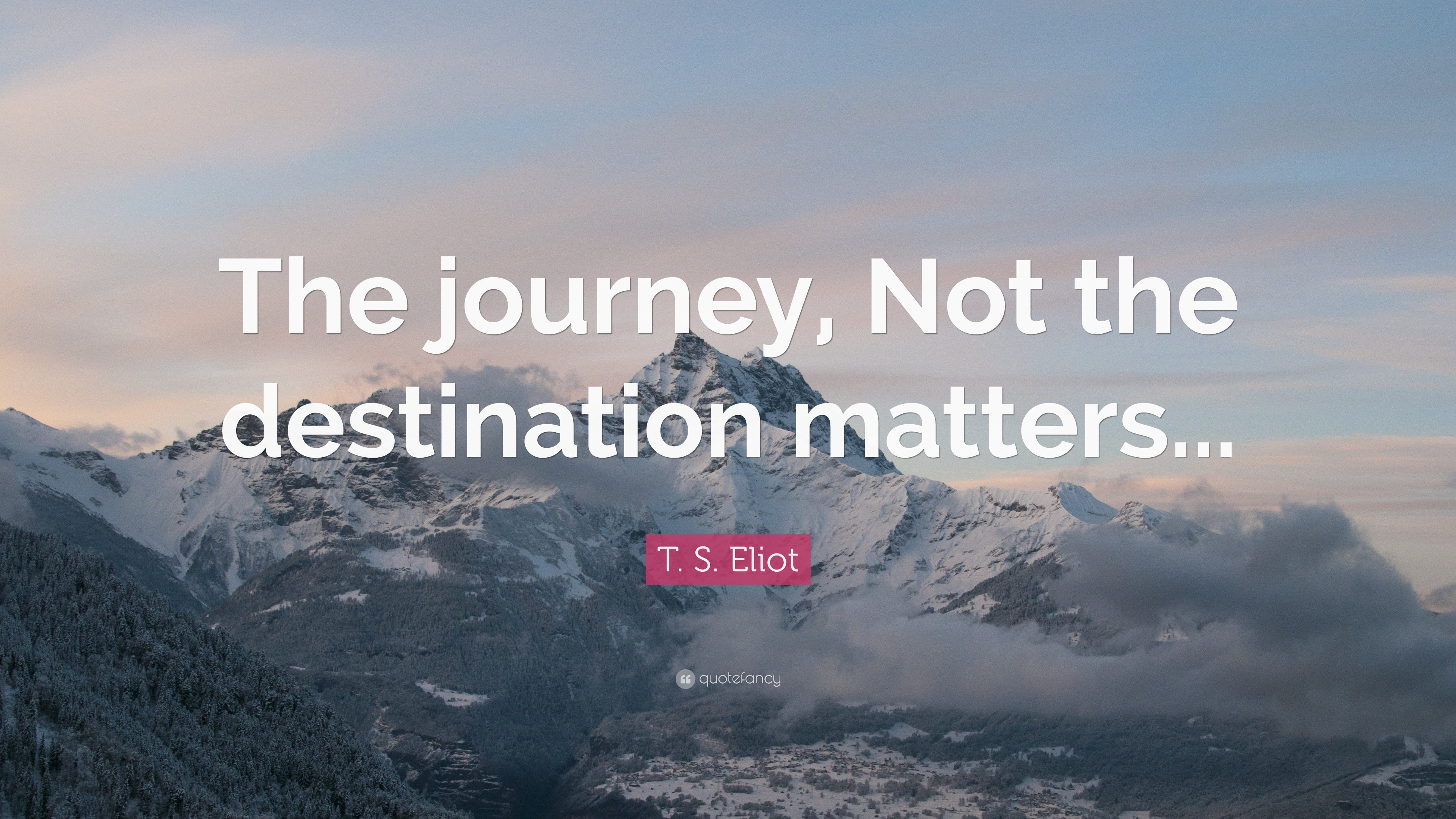 T S Eliot Quote The Journey Not The Destination Matters 12