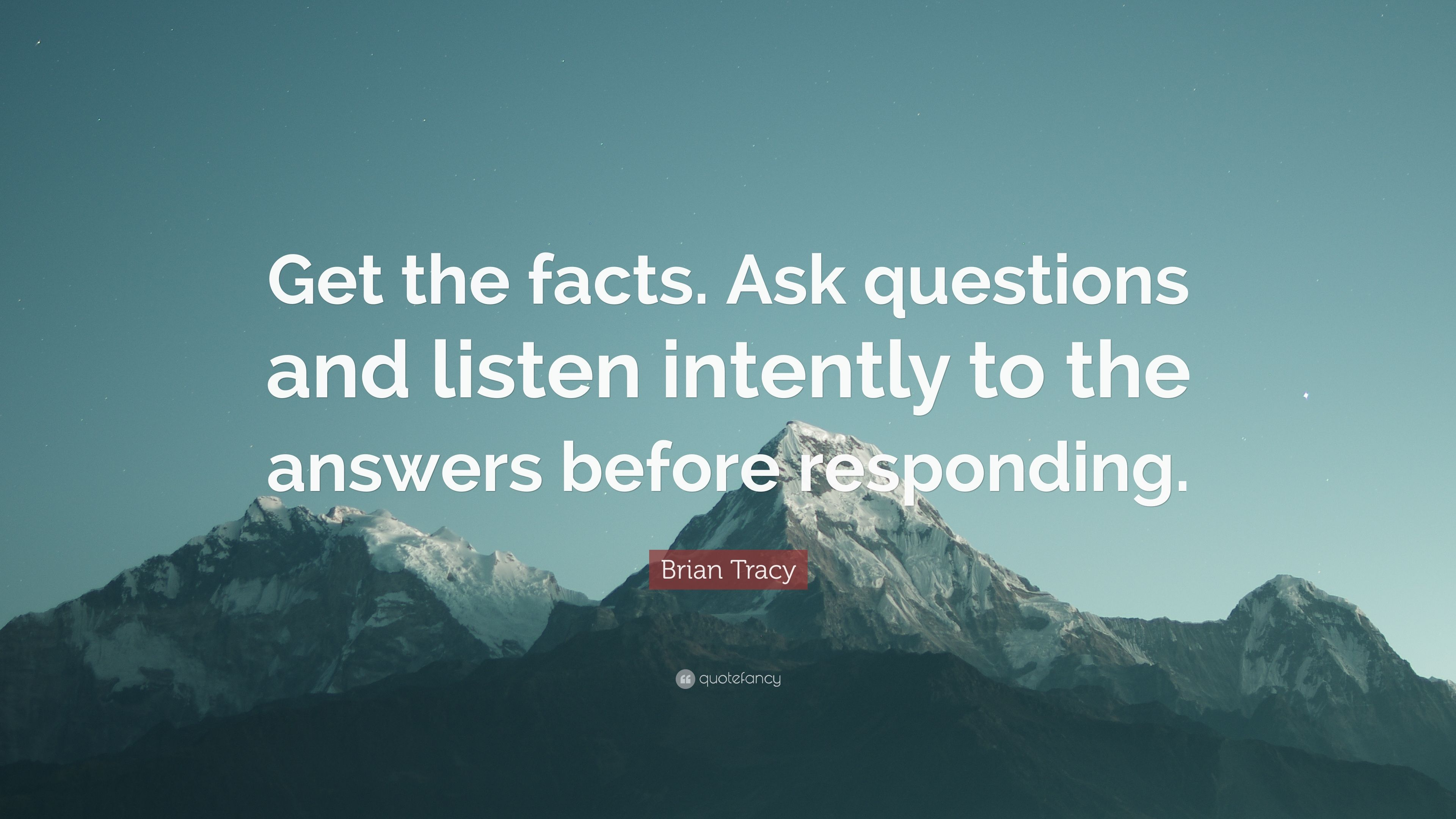 Brian Tracy Quote: €�get The Facts Ask Questions And Listen Intently To The