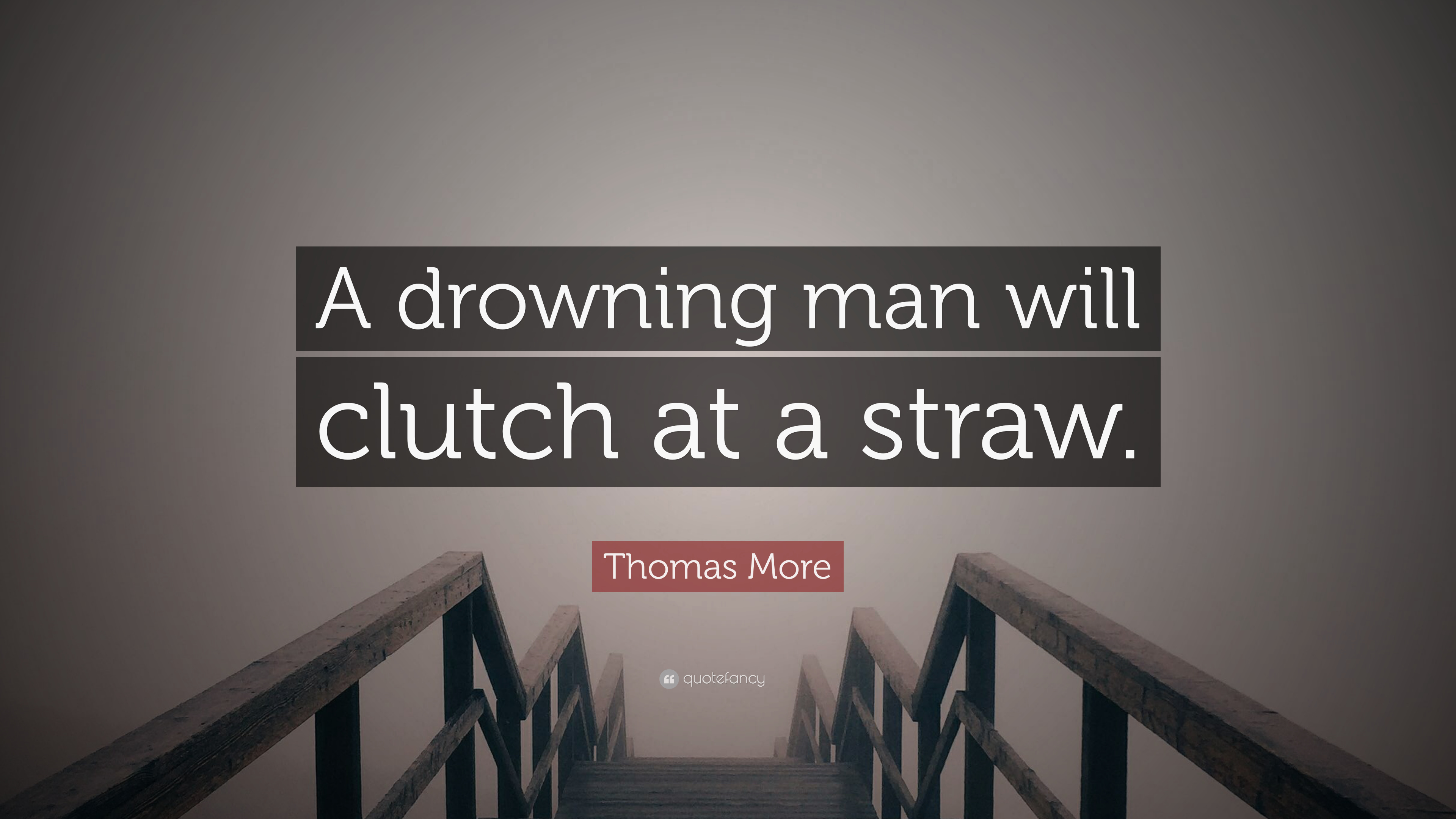 A drowning man catches at a straw.