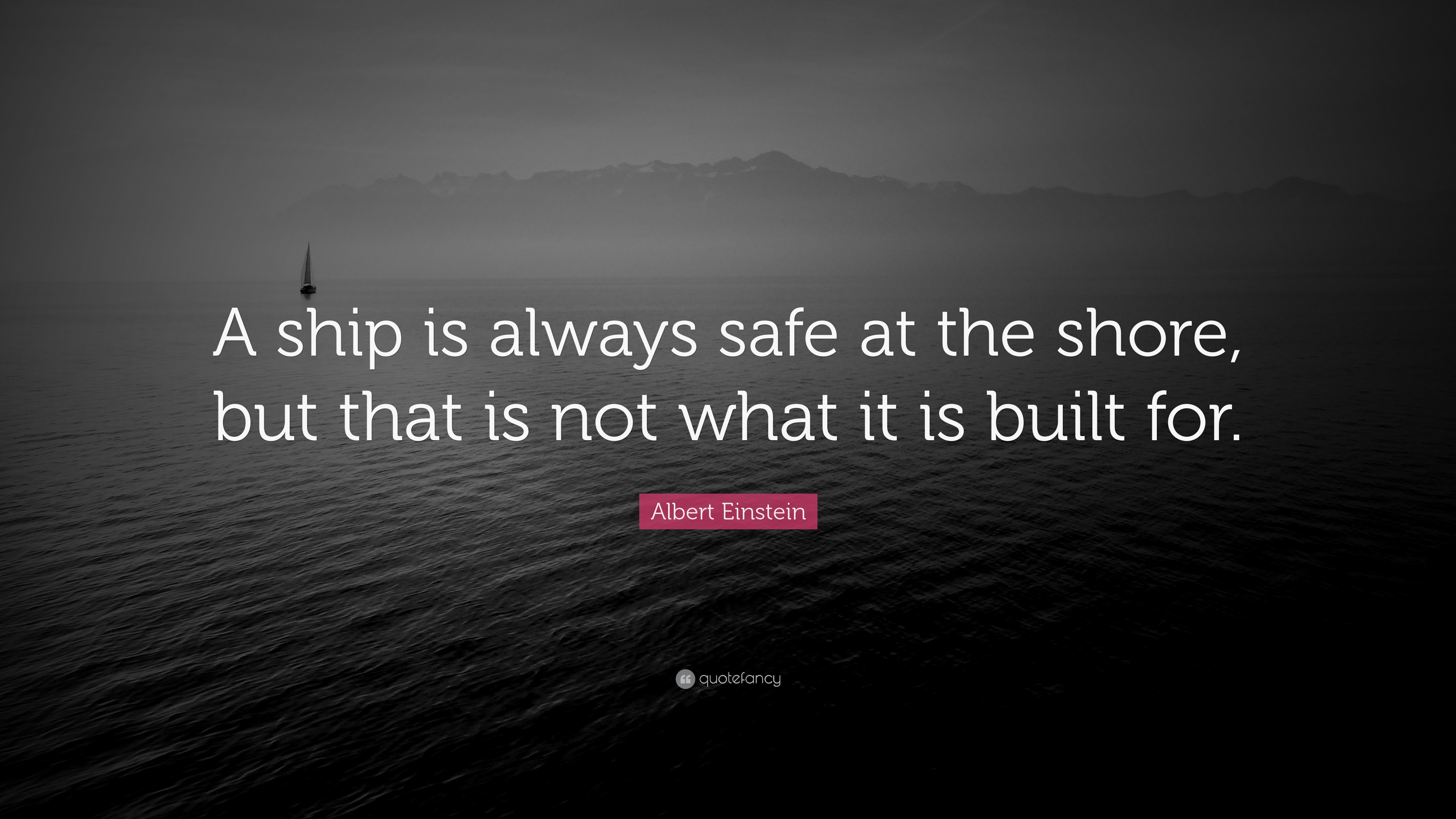 "Albert Einstein Quote: ""A Ship Is Always Safe At The Shore"