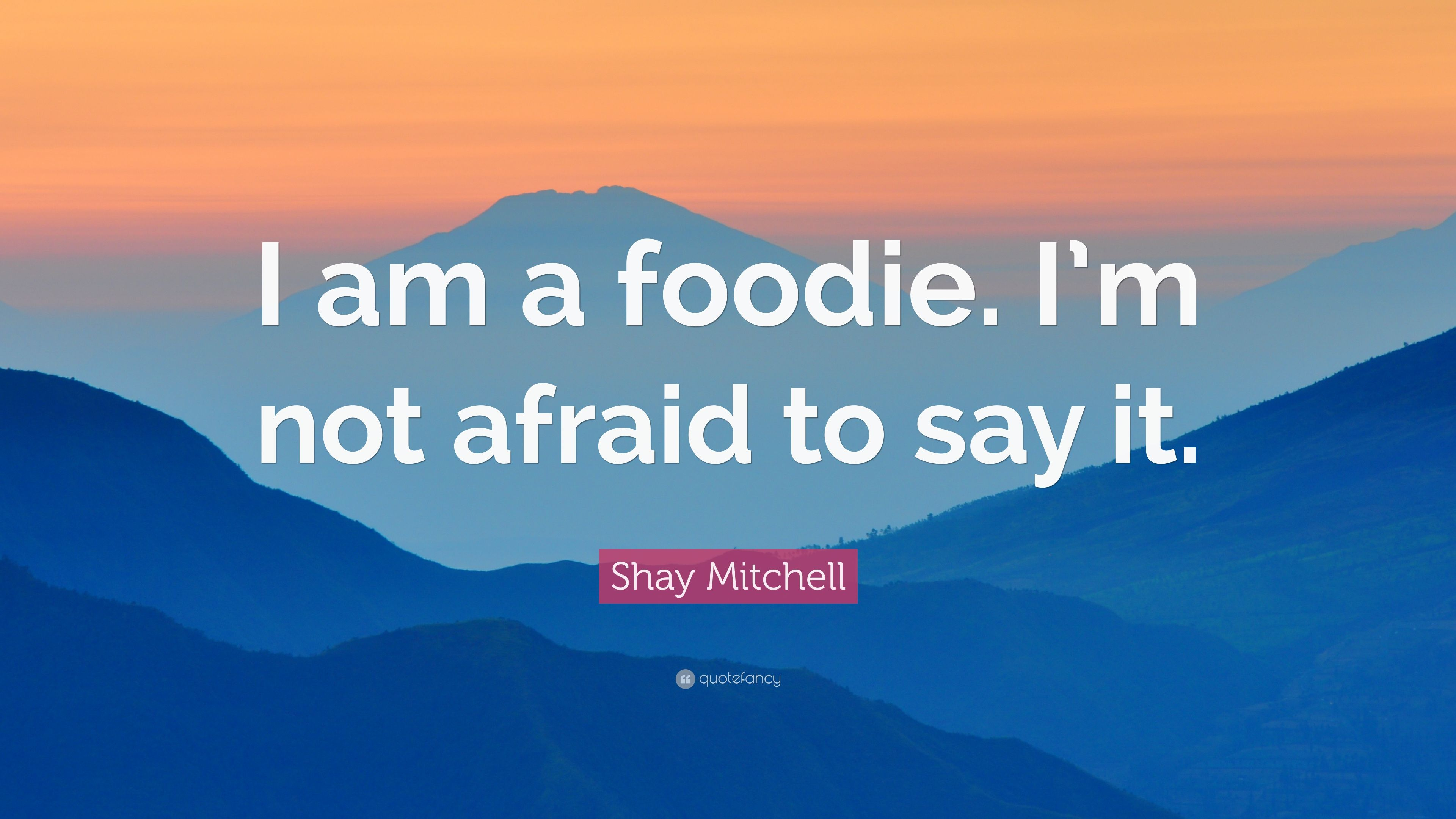 Shay Mitchell Quote I Am A Foodie Im Not Afraid To Say It 9