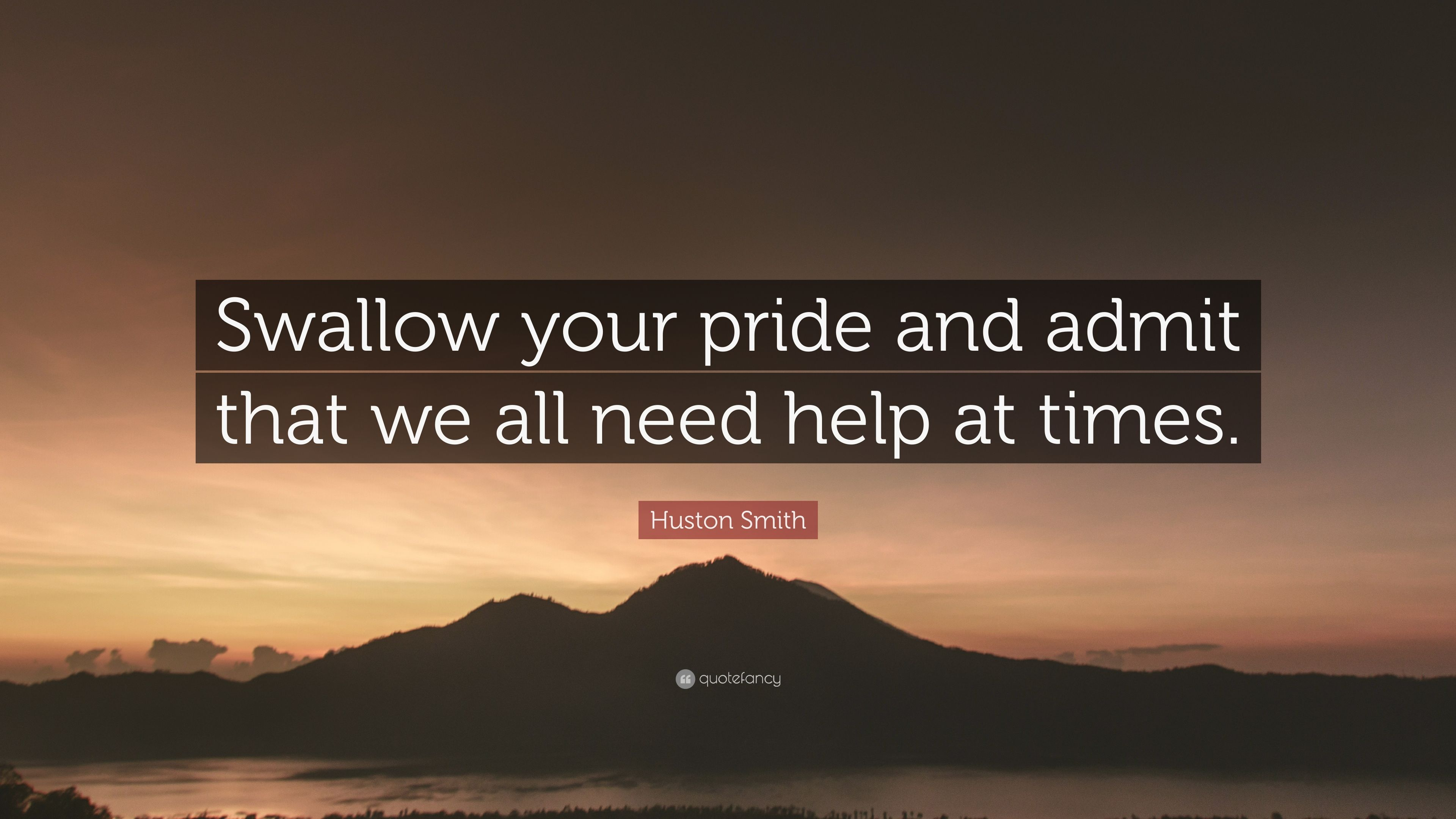 """Swallowing Your Pride Quotes: Huston Smith Quote: """"Swallow Your Pride And Admit That We"""