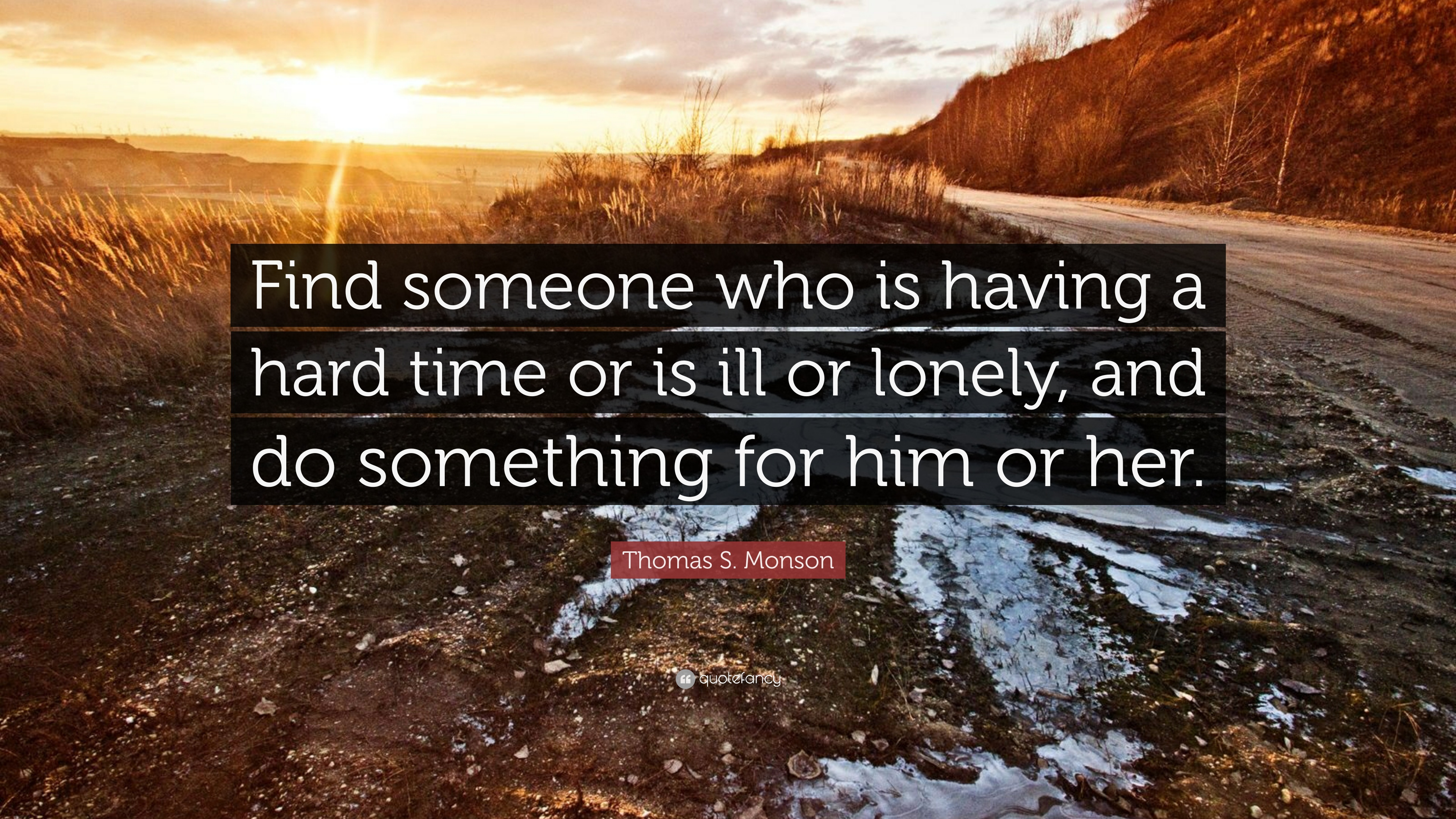 """Thomas S. Monson Quote: """"Find someone who is having a hard ..."""