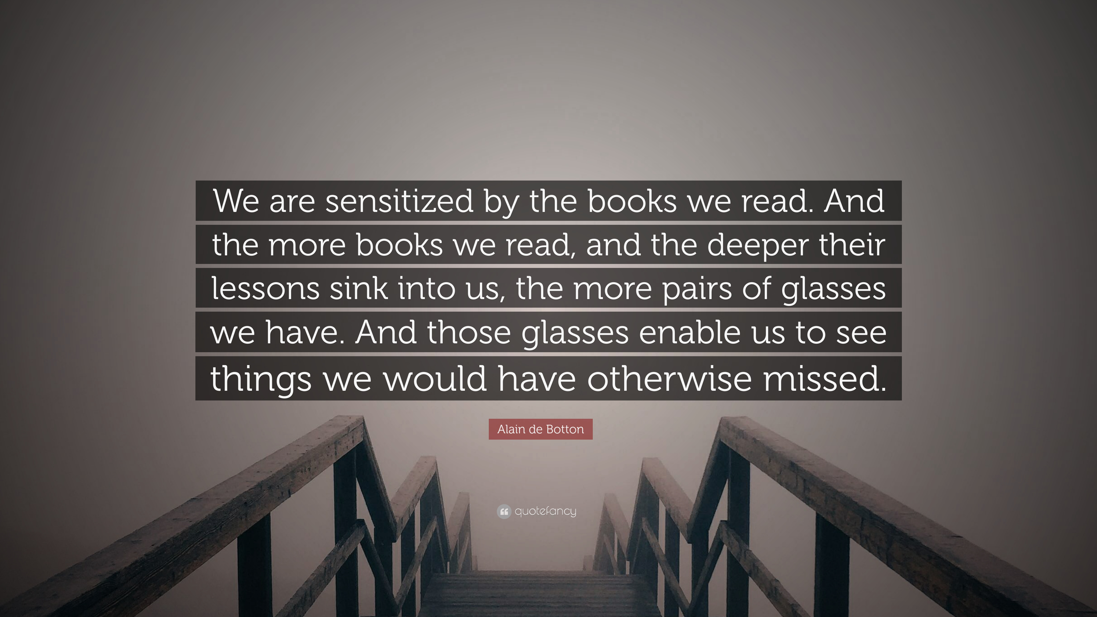 Alain De Botton Quote We Are Sensitized By The Books We