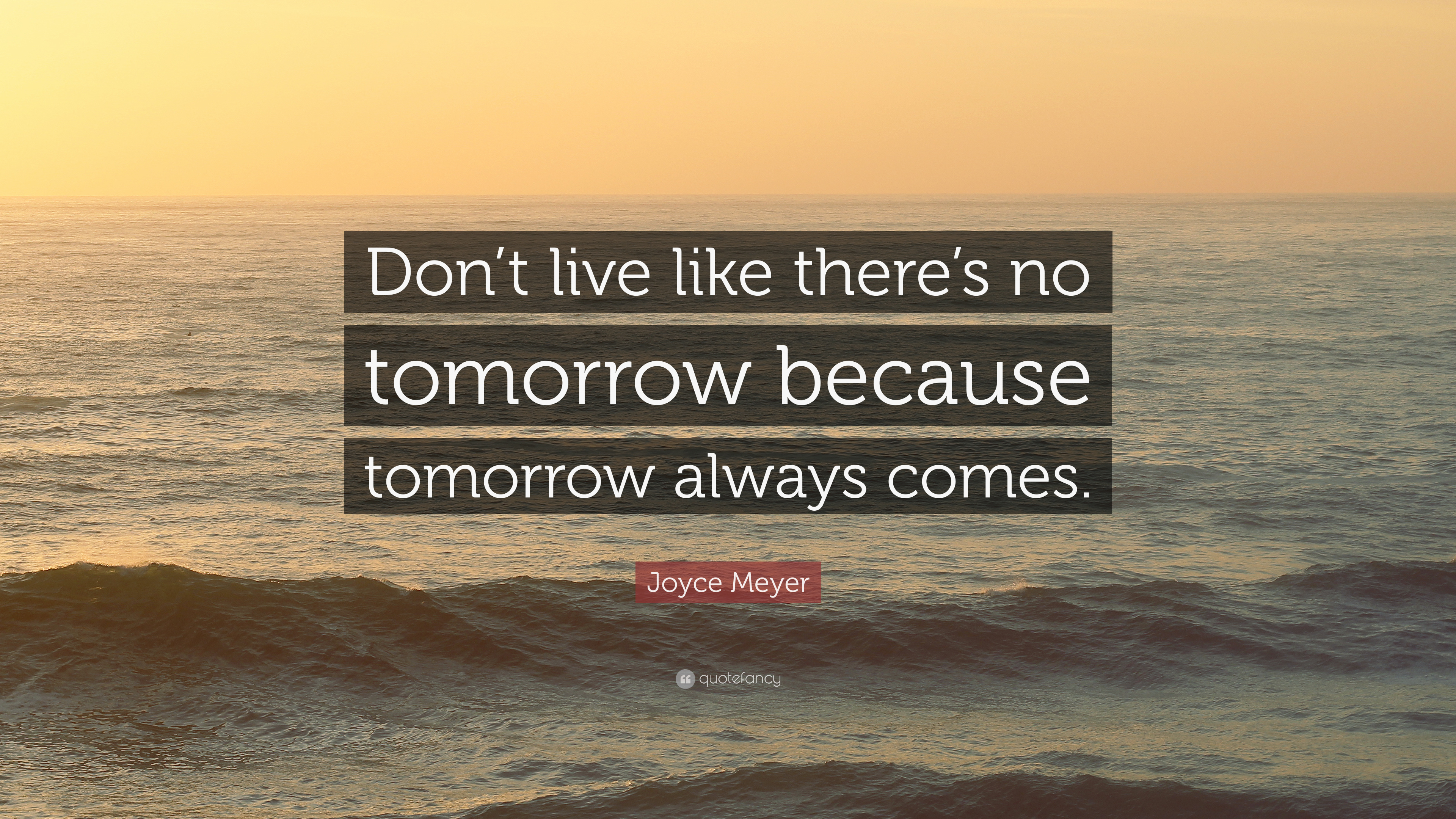 """Joyce Meyer Quote: """"Don't Live Like There's No Tomorrow"""