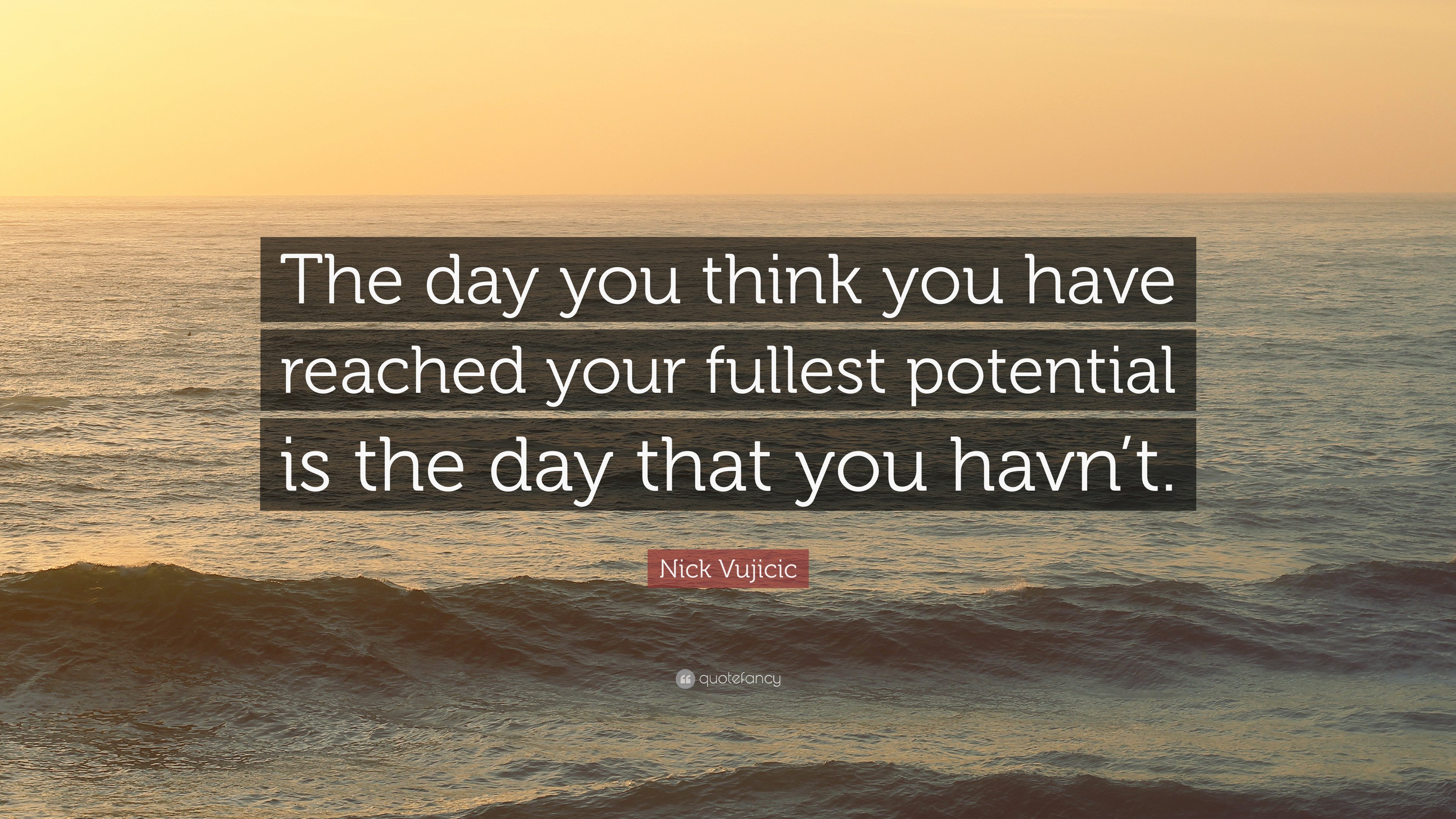 Nick Vujicic Quote The Day You Think You Have Reached Your Fullest Potential Is The Day That You Havn T 10 Wallpapers Quotefancy