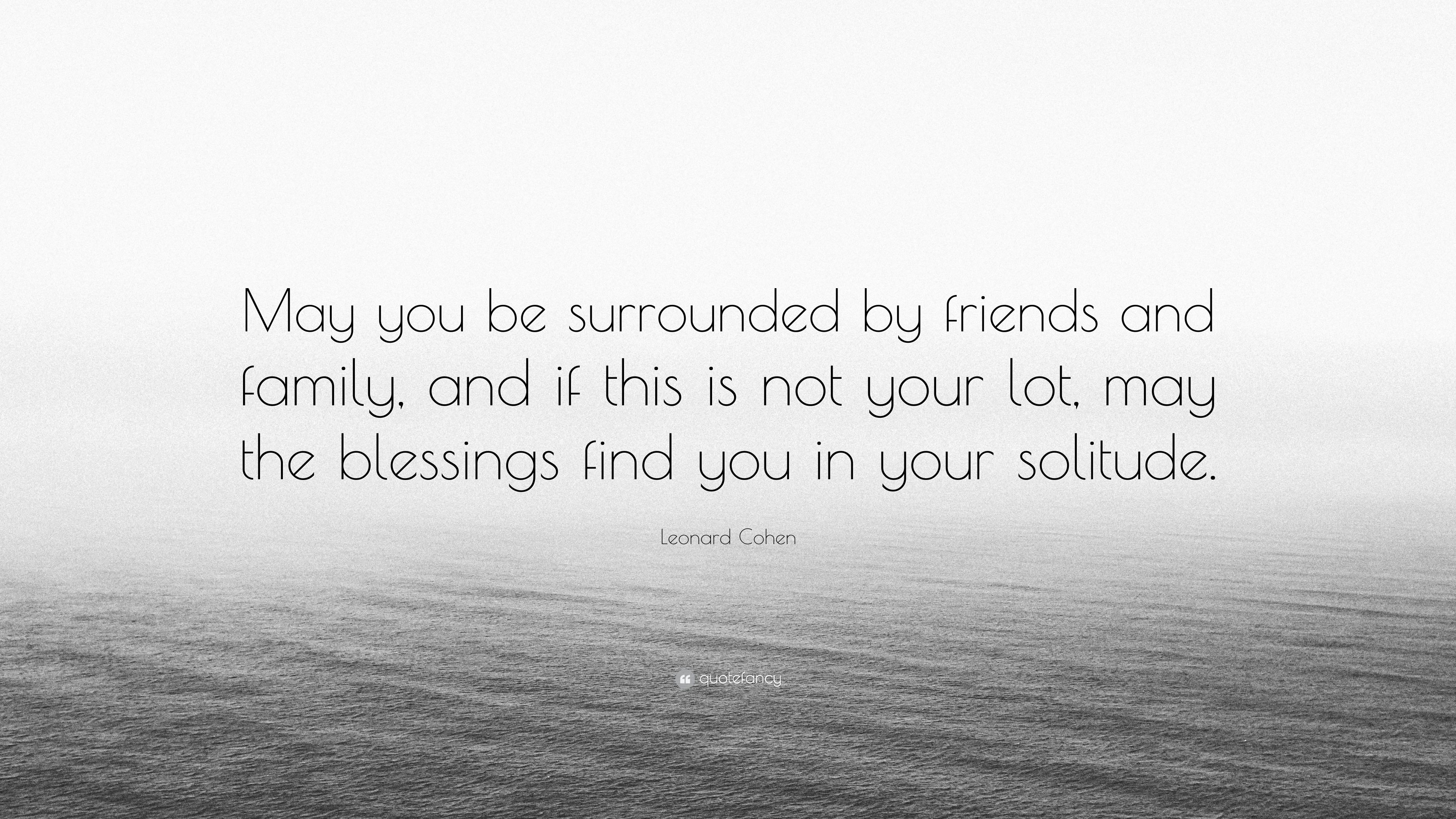 """Leonard Cohen Quote: """"May you be surrounded by friends and ..."""