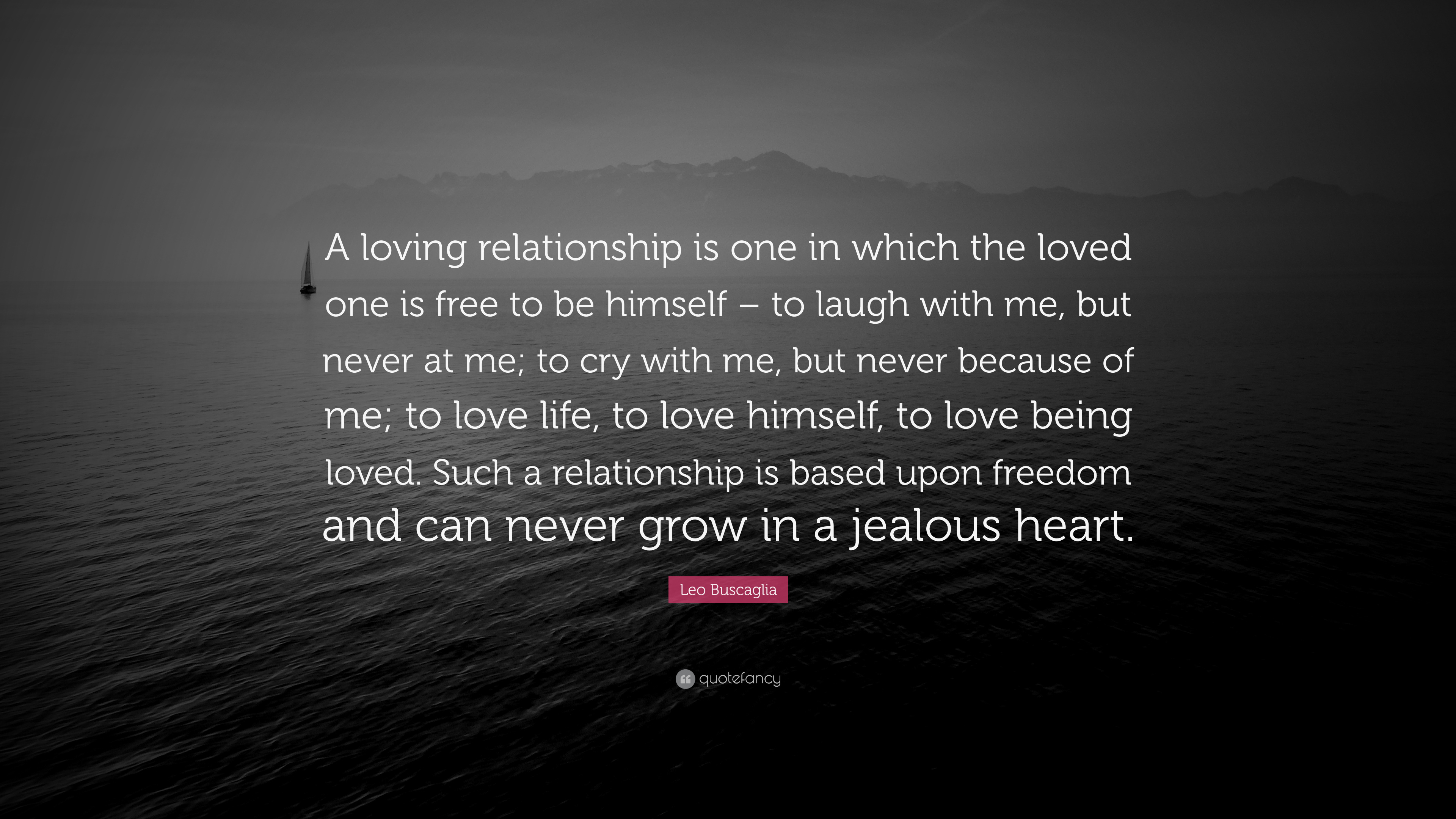 "Leo Buscaglia Quote ""A loving relationship is one in which the loved one is"