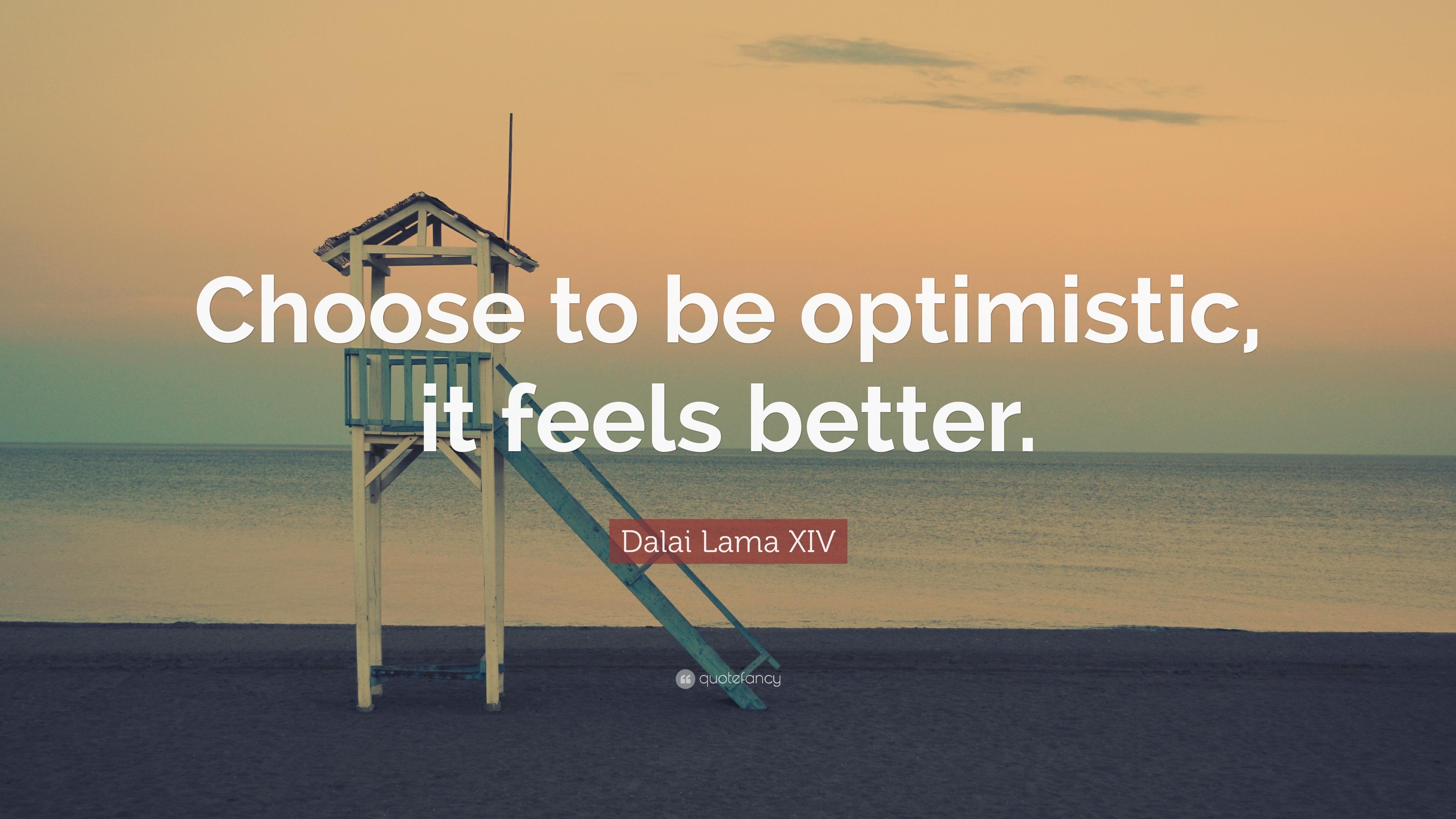 "Optimistic Quotes Dalai Lama Xiv Quote ""Choose To Be Optimistic It Feels Better"