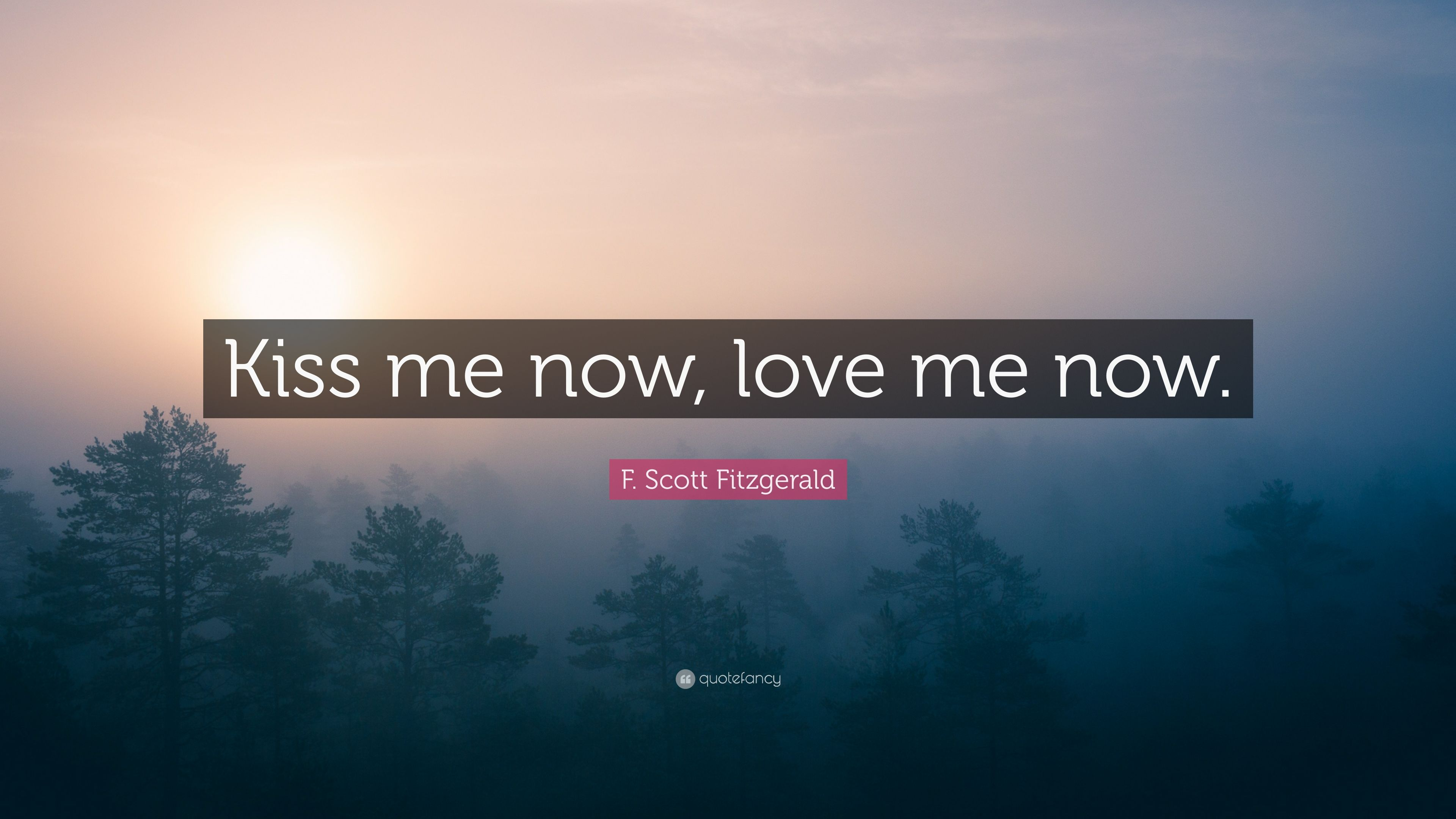 """F. Scott Fitzgerald Quote: """"Kiss Me Now, Love Me Now."""" (10"""