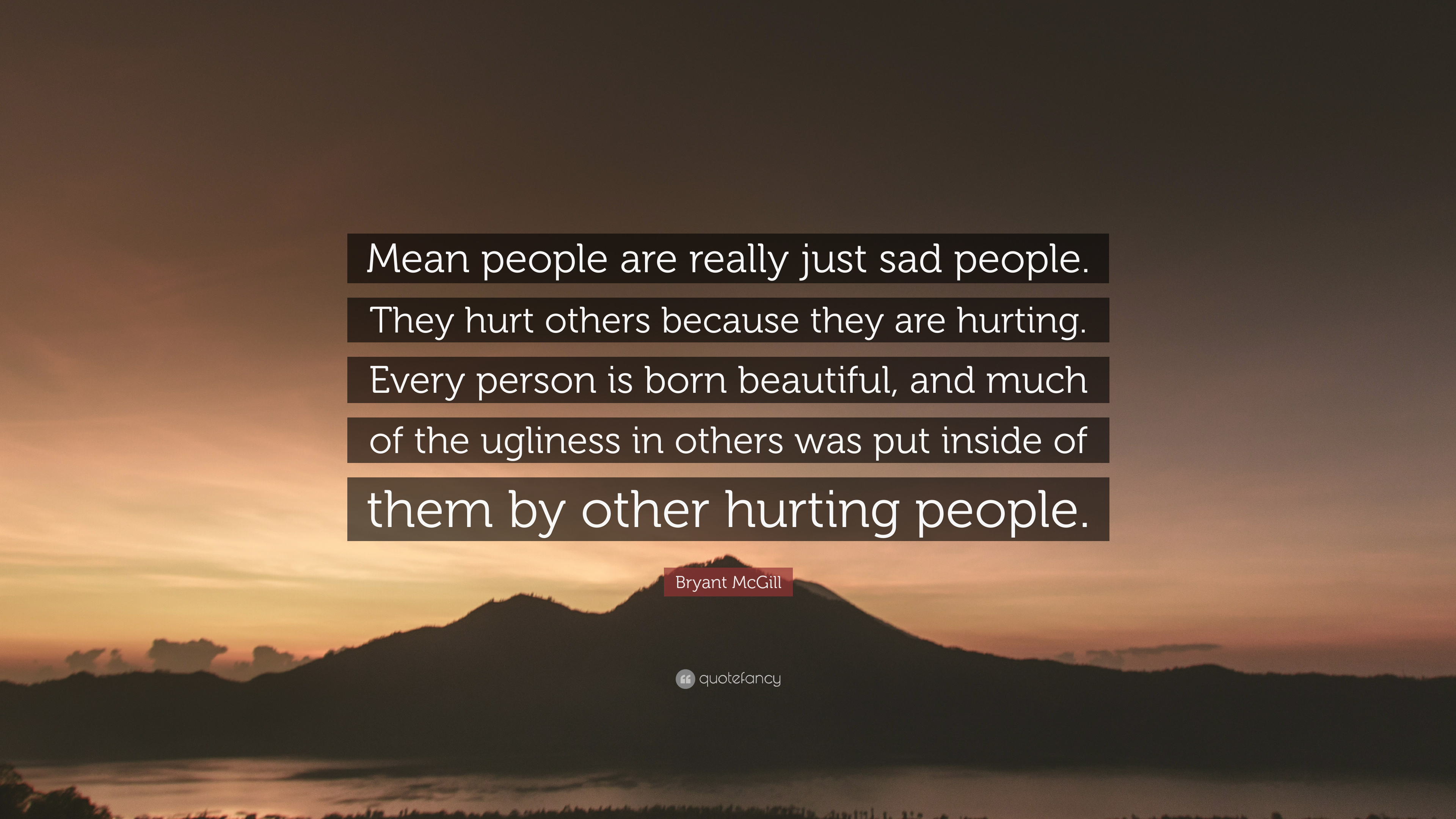 """Bryant McGill Quote: """"Mean People Are Really Just Sad"""