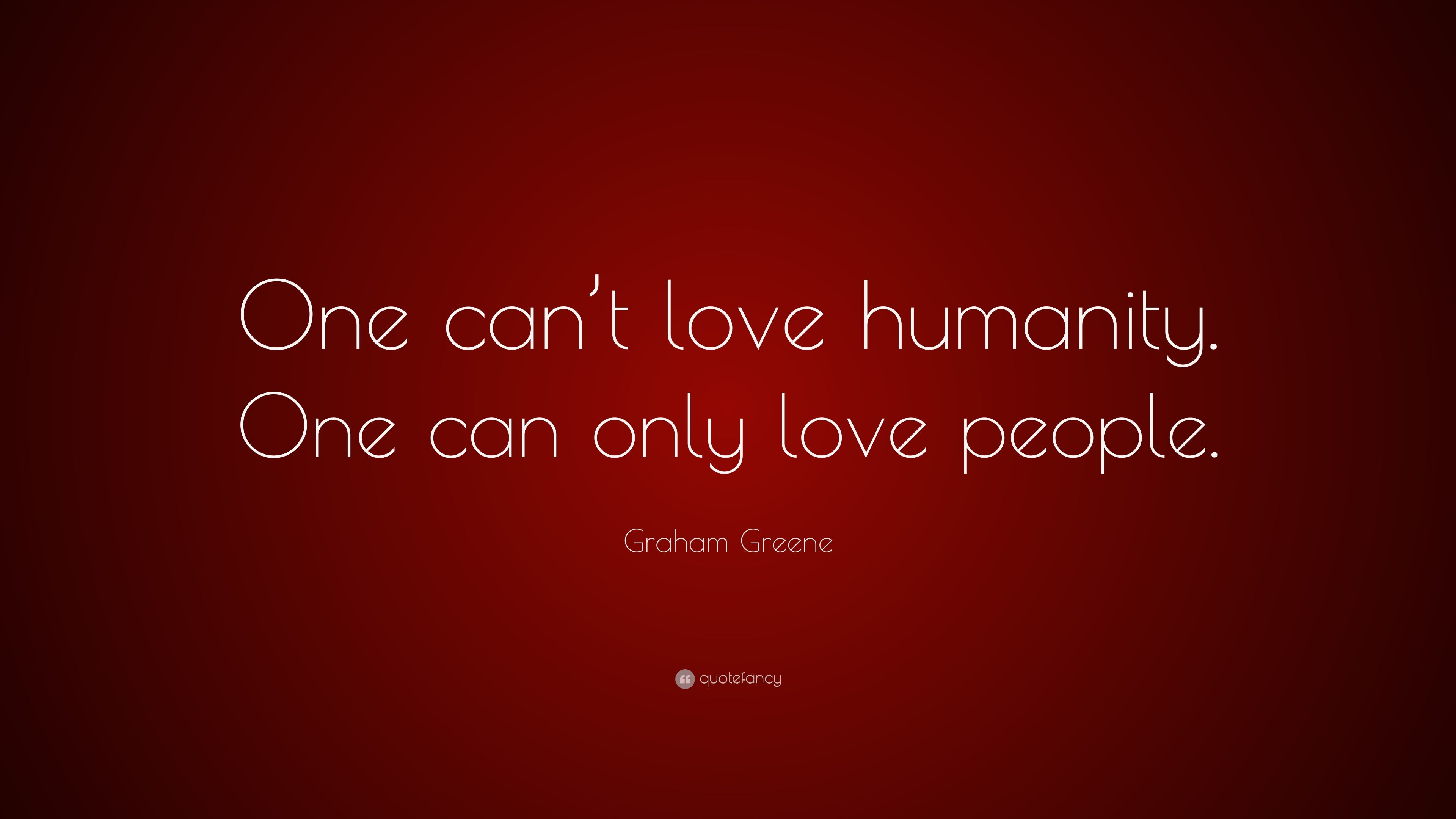 Graham Greene Quote One Can T Love Humanity One Can Only Love