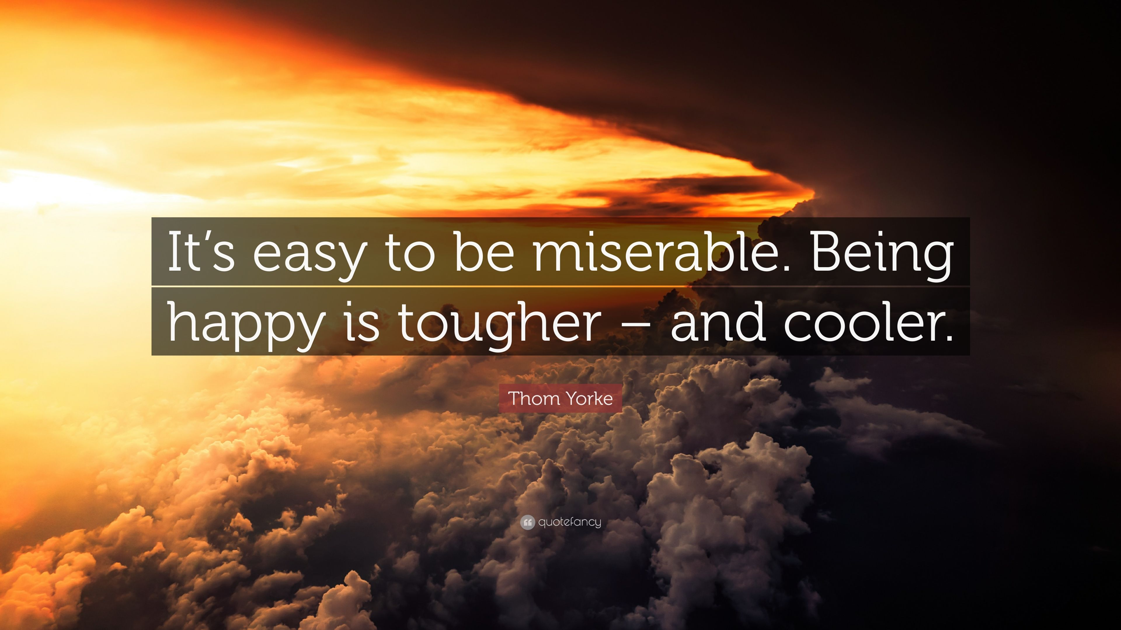 Thom Yorke Quote Its Easy To Be Miserable Being Happy Is Tougher
