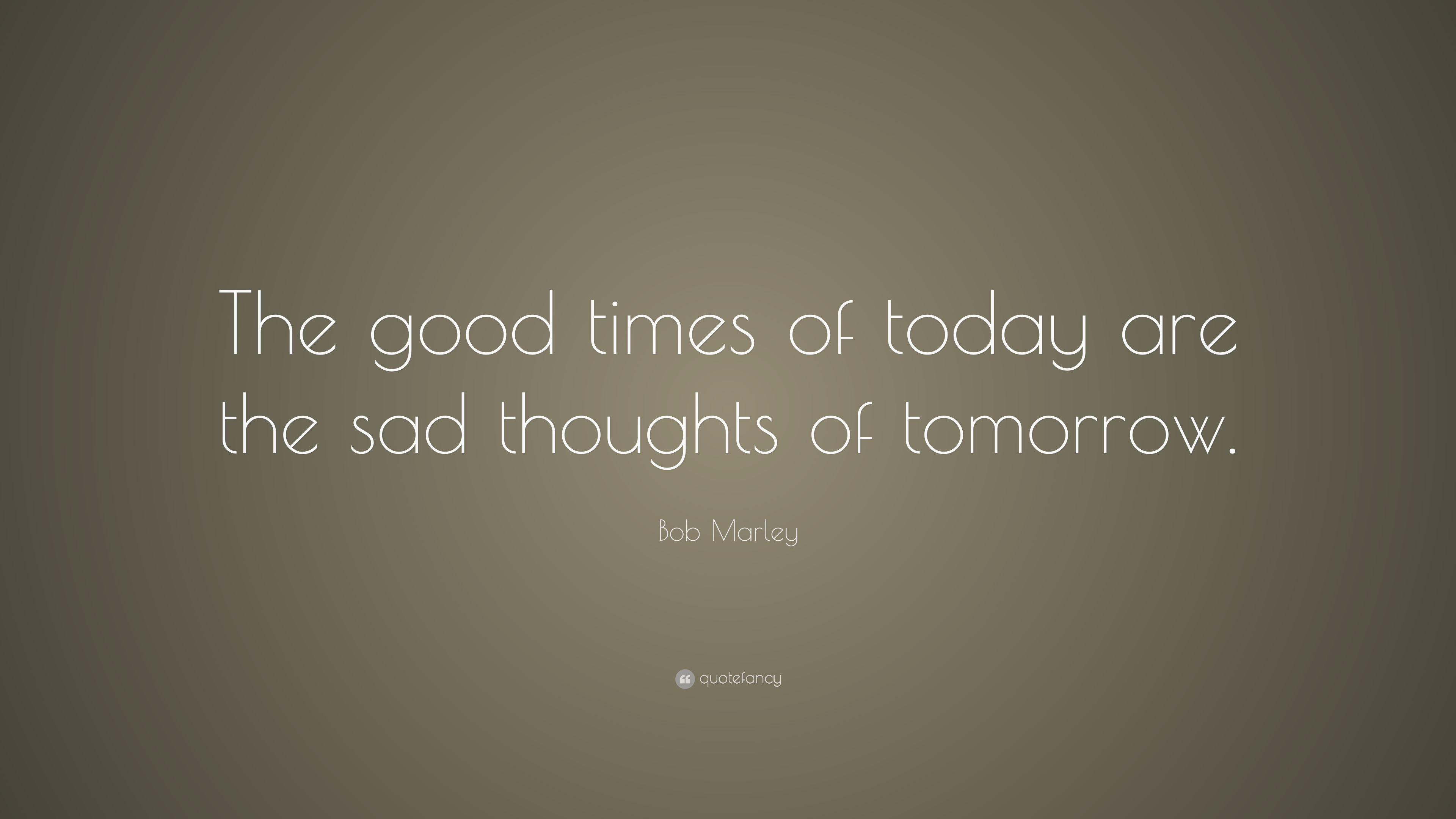 bob marley quote the good times of today are the sad