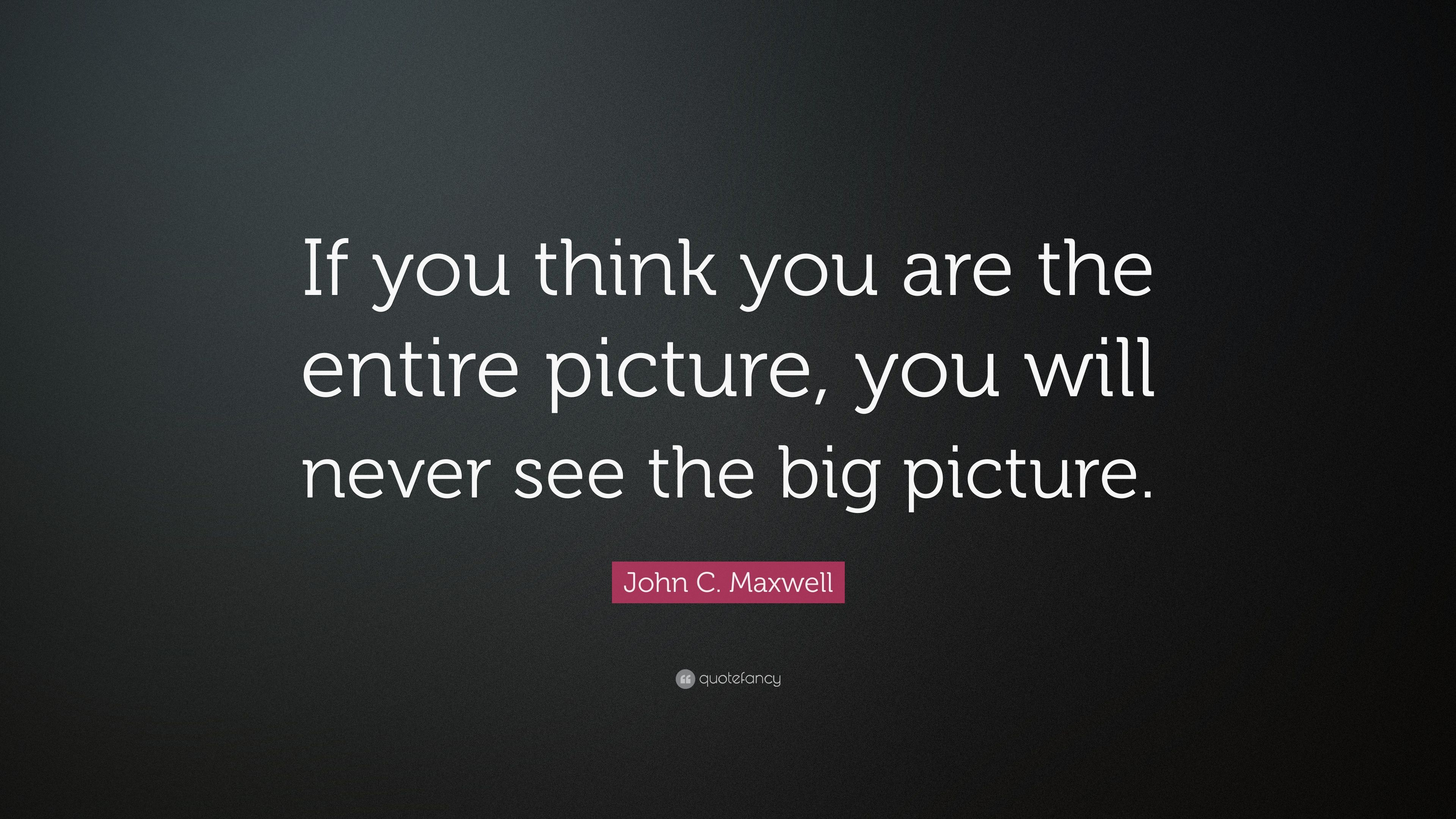 John C Maxwell Quote If You Think You Are The Entire Picture You