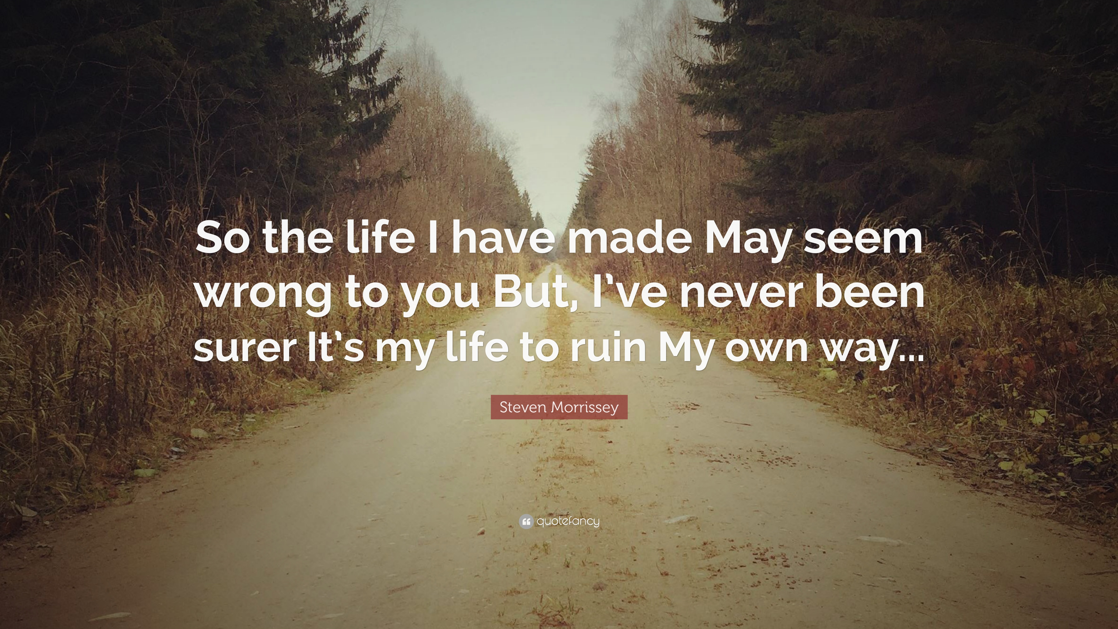 Steven Morrissey Quote So The Life I Have Made May Seem Wrong To