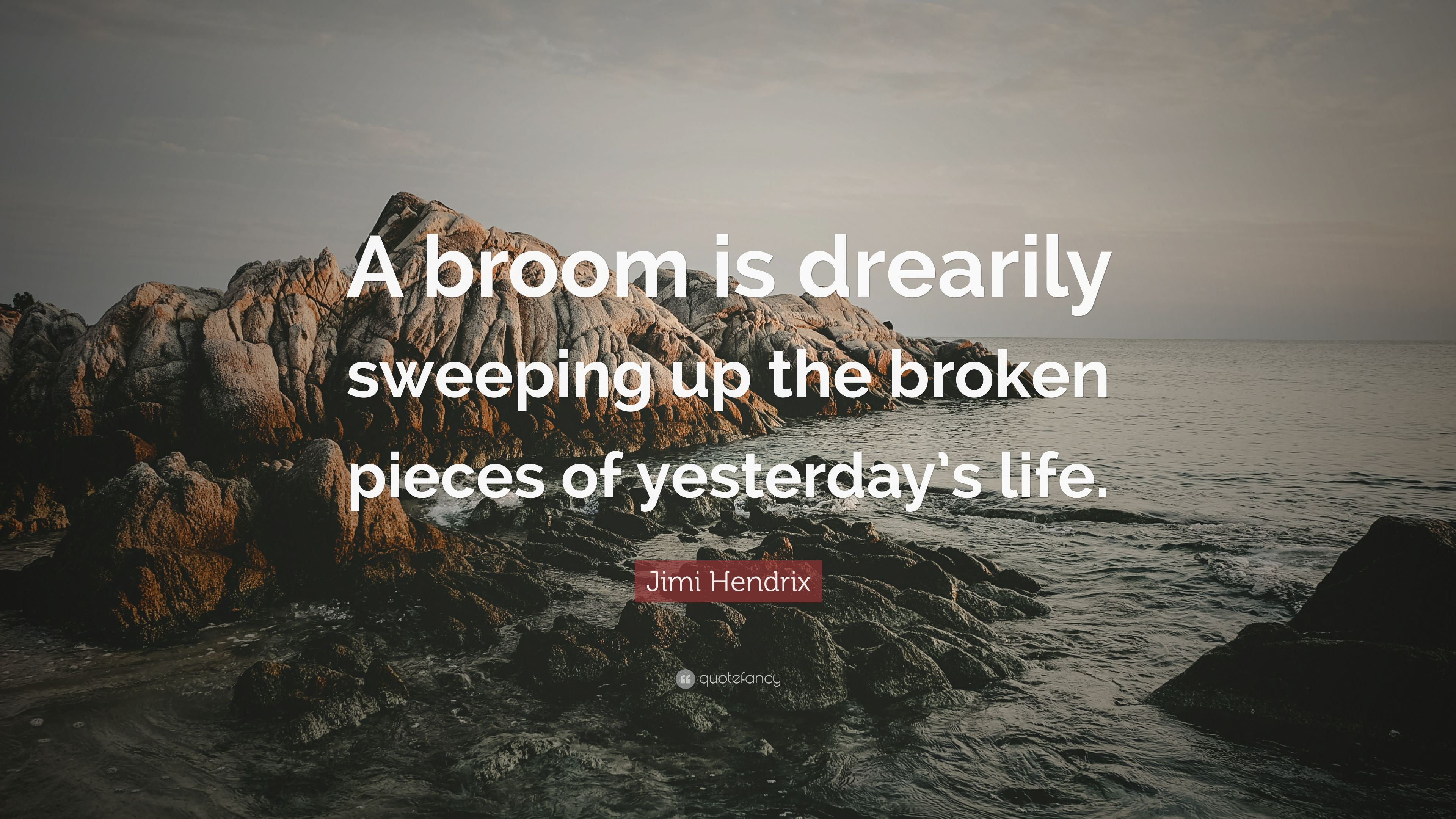 Jimi Hendrix Quote A Broom Is Drearily Sweeping Up The Broken Pieces Of Yesterdays