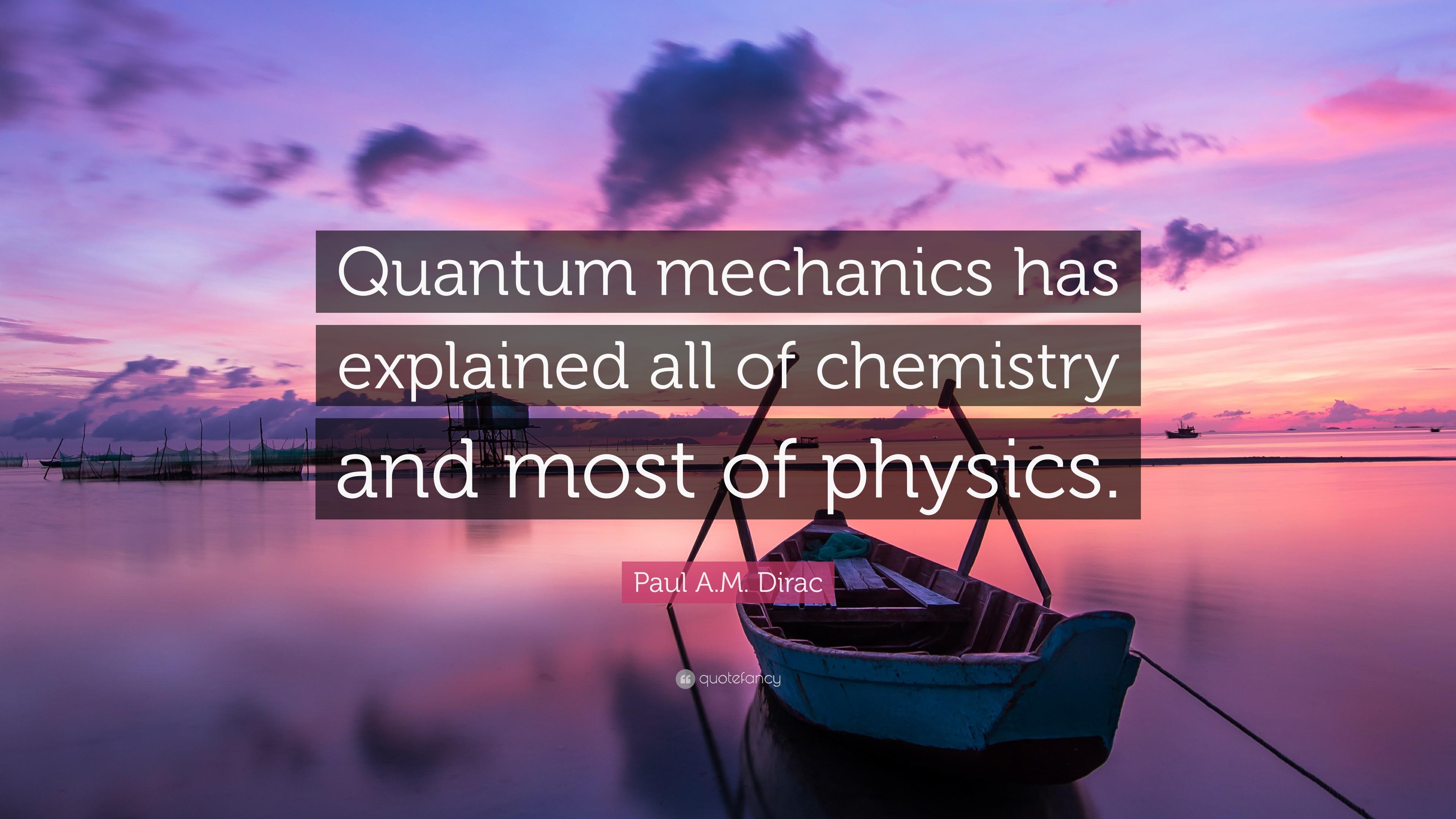 "Paul A M  Dirac Quote: ""Quantum mechanics has explained all"