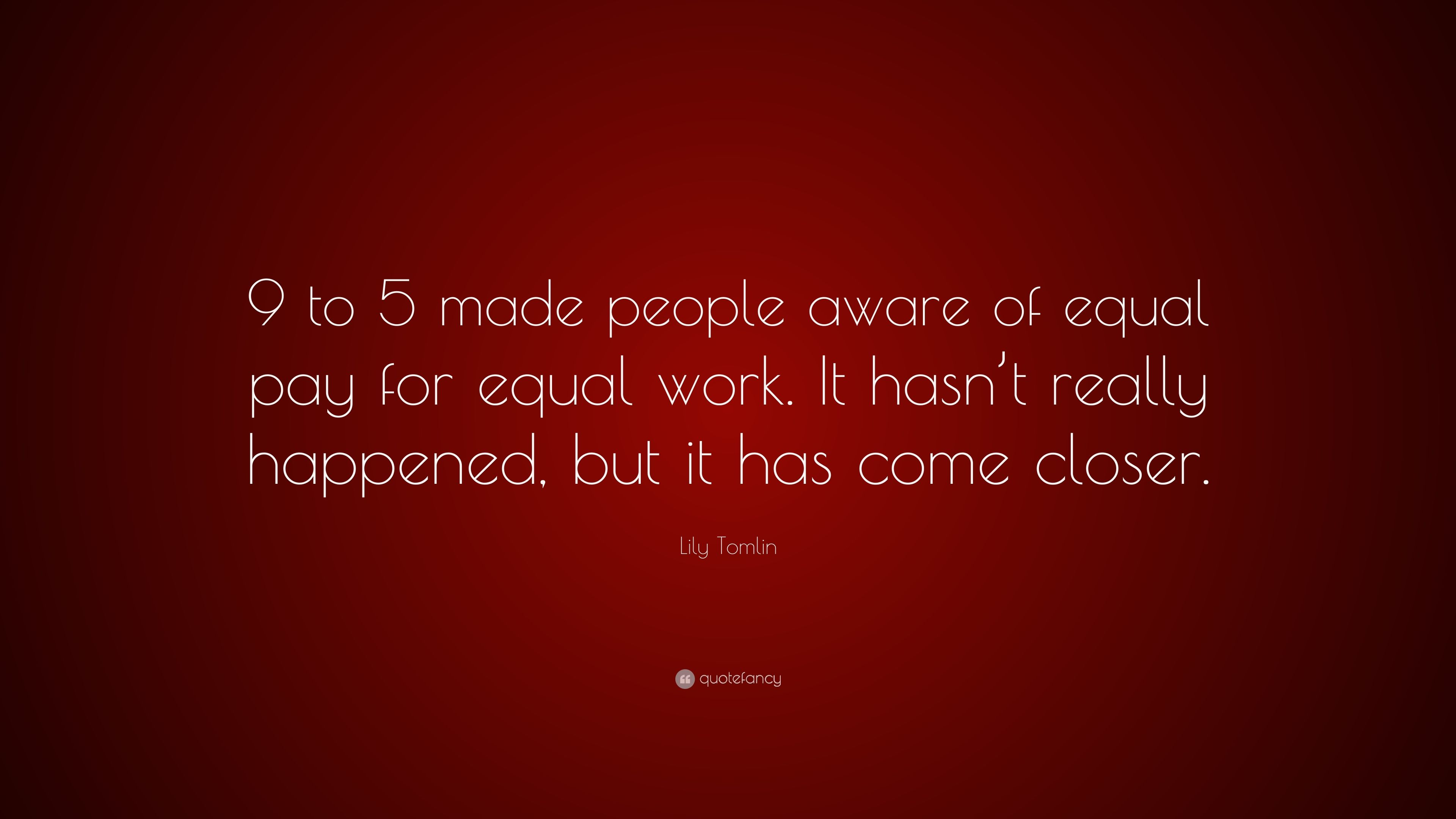 Lily tomlin quote 9 to 5 made people aware of equal pay for equal