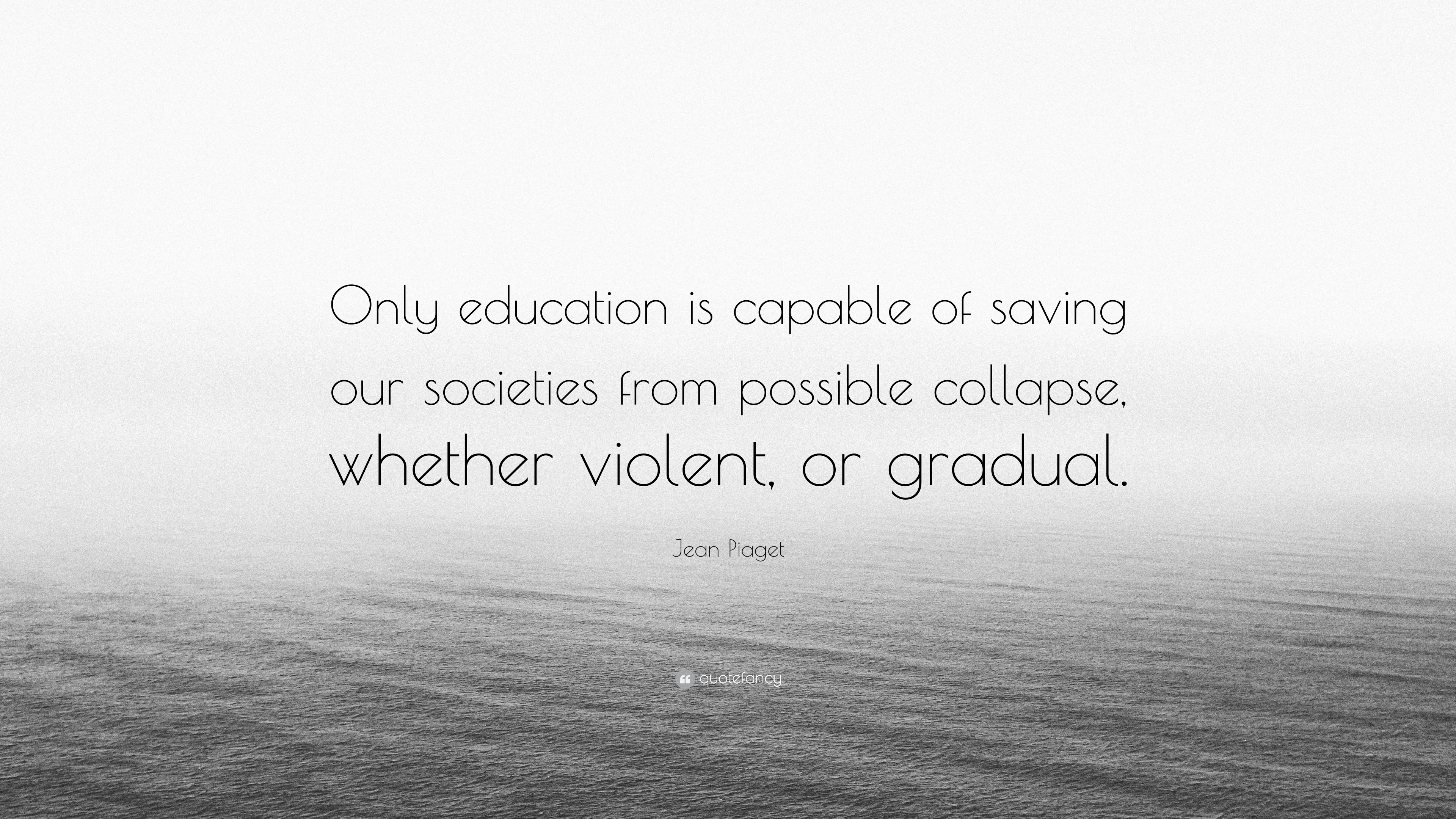 """jean piaget quote """"only education is capable of saving our"""