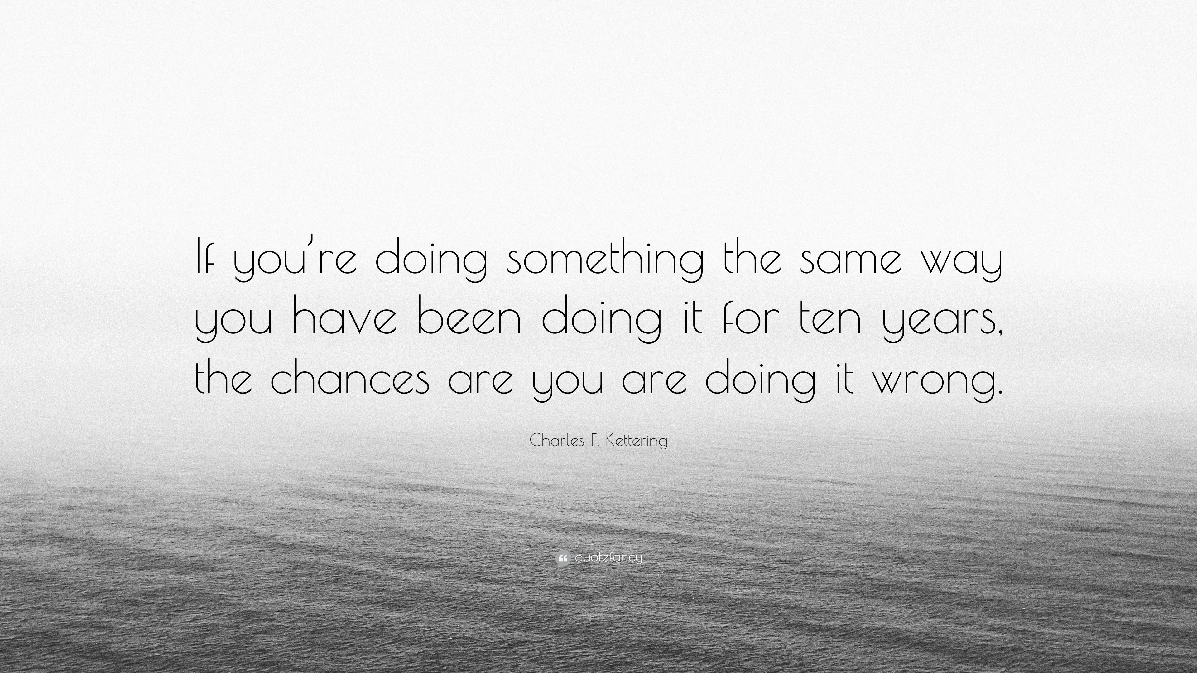 Charles F Kettering Quote If Youre Doing Something The Same Way