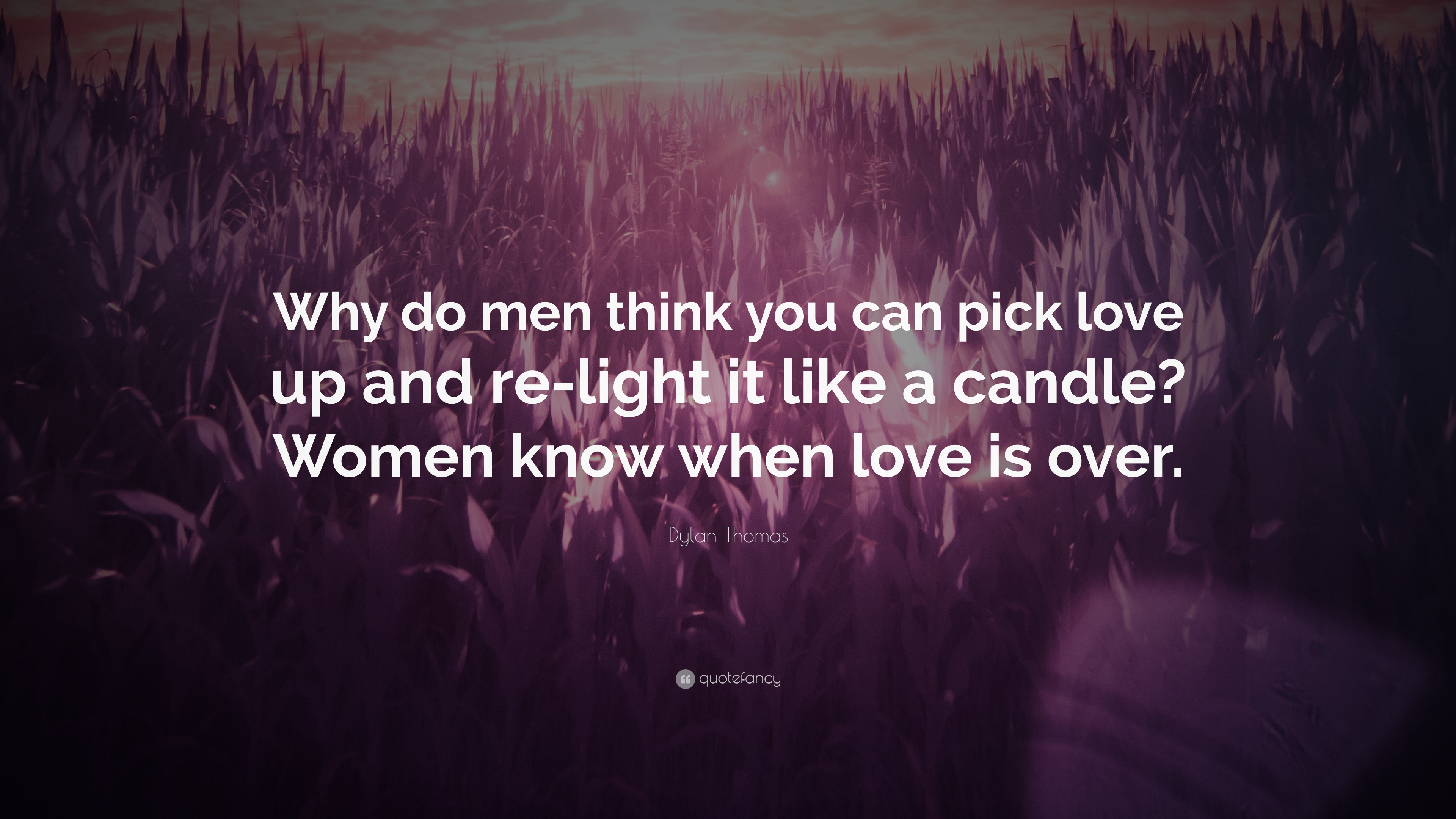 "Dylan Thomas Quote: ""Why do men think you can pick love up"