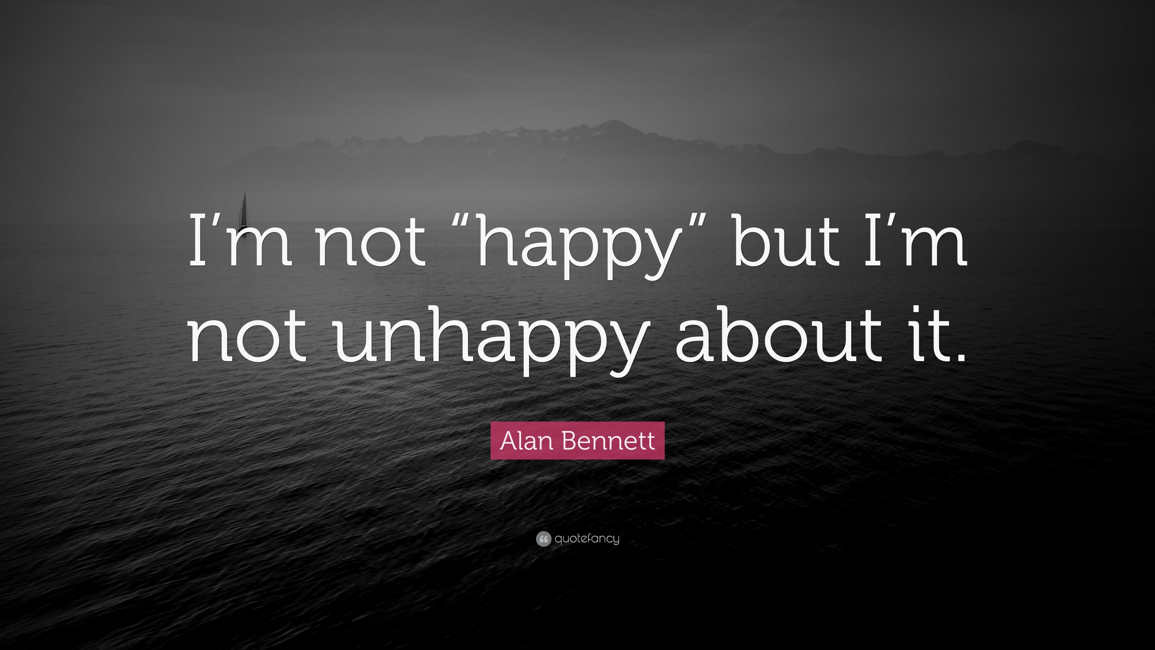 """Alan Bennett Quote: """"I'm not """"happy"""" but I'm not unhappy about it."""" (9 wallpapers) - Quotefancy"""