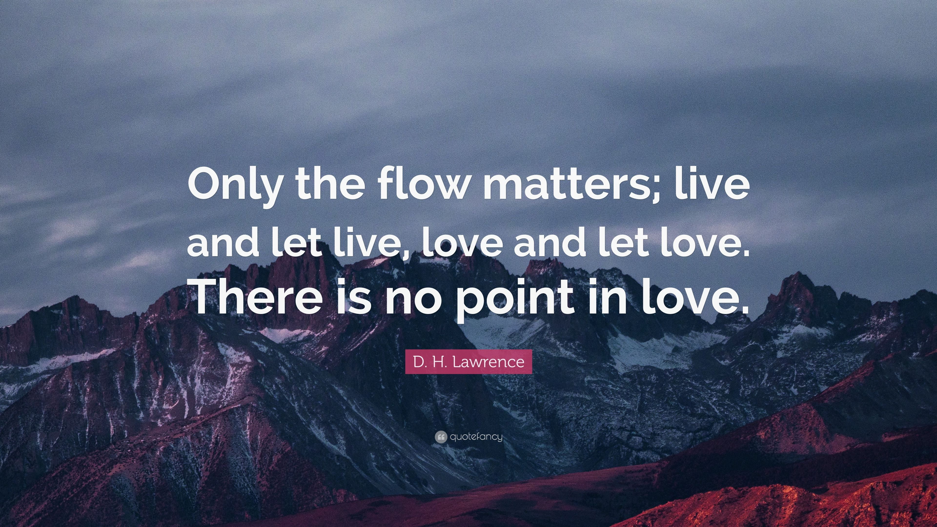 """D. H. Lawrence Quote: """"Only The Flow Matters; Live And Let"""