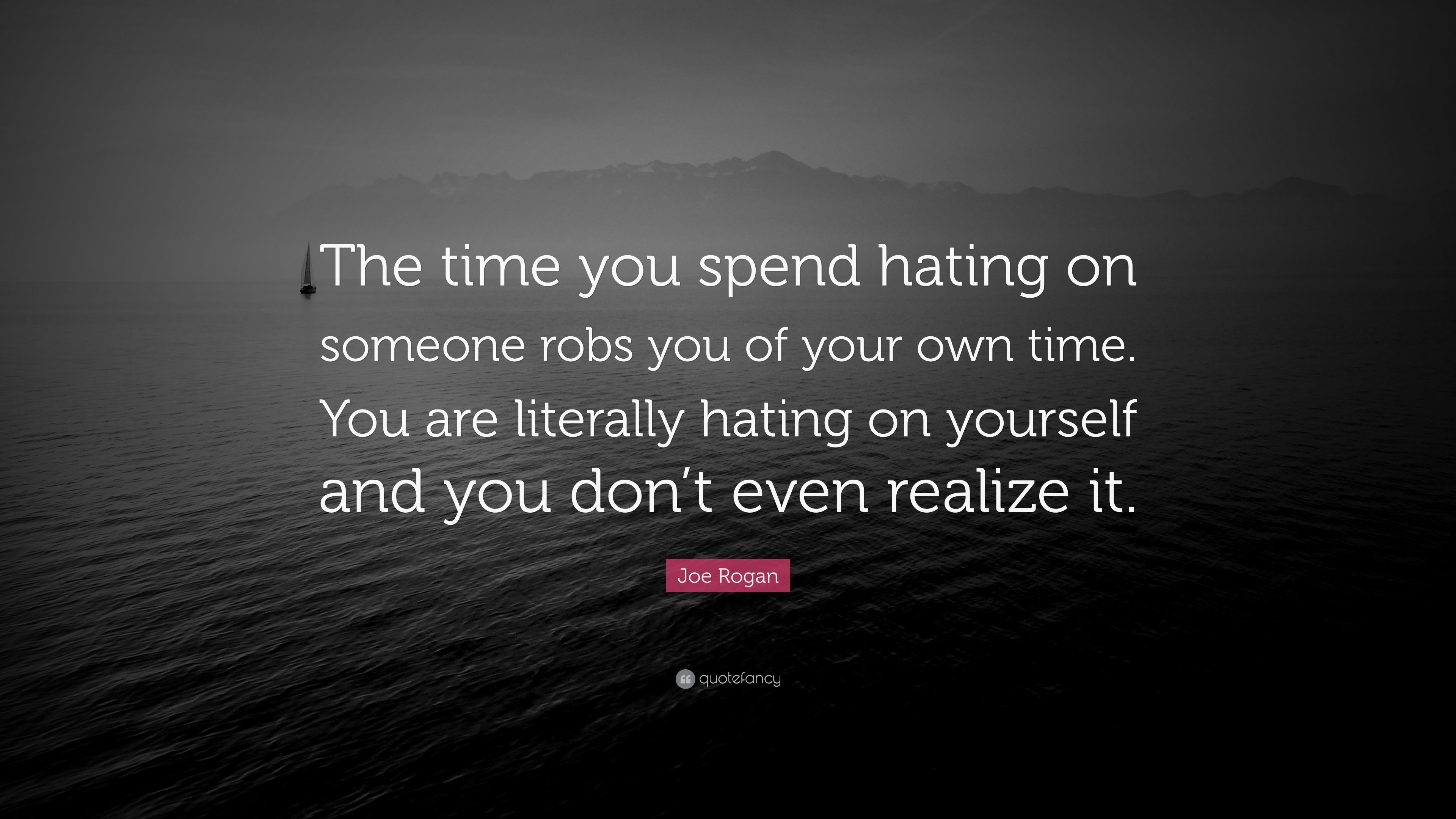 Joe Rogan Quote The Time You Spend Hating On Someone Robs You Of