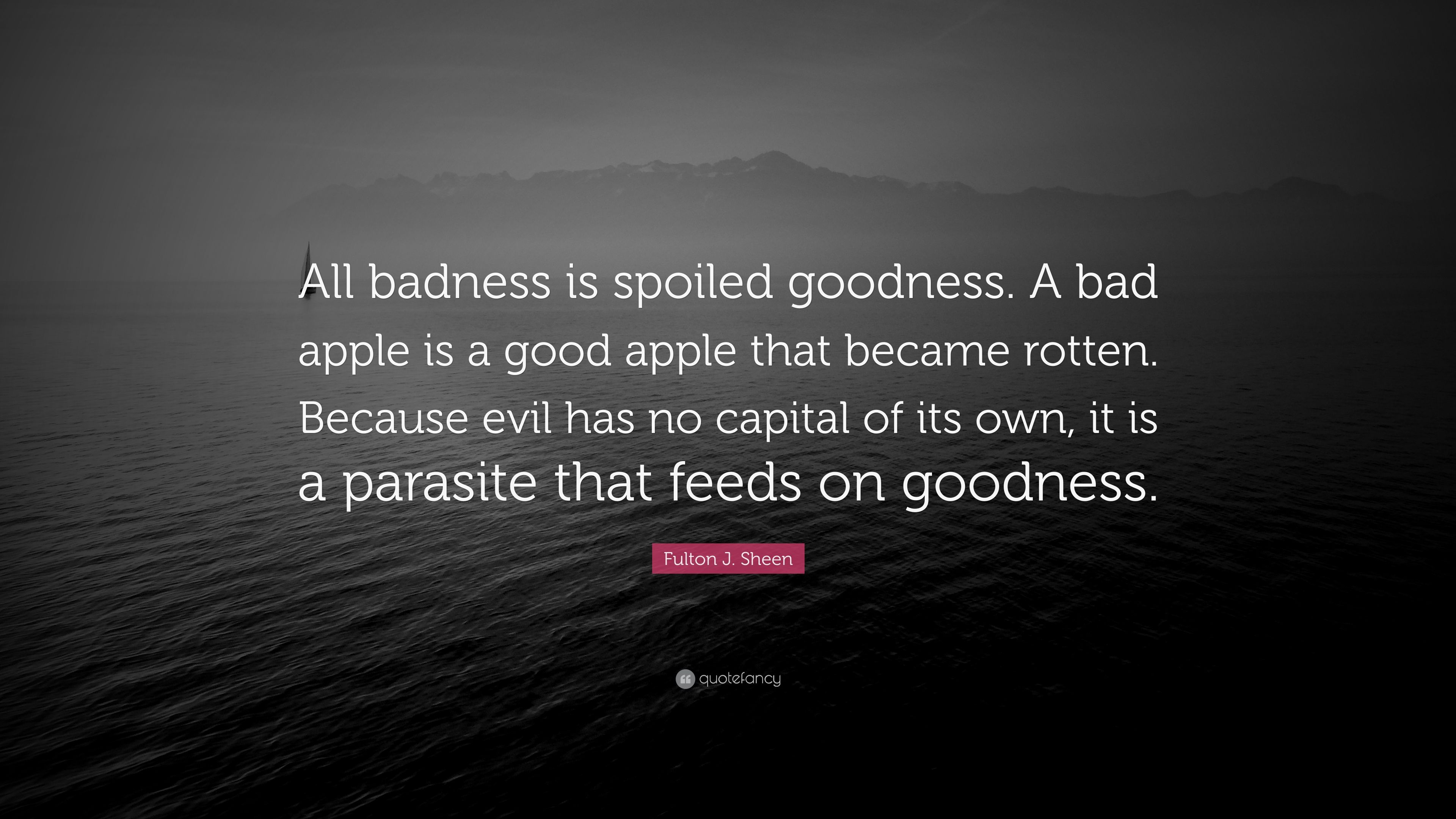 Fulton J Sheen Quote All Badness Is Spoiled Goodness A Bad Apple