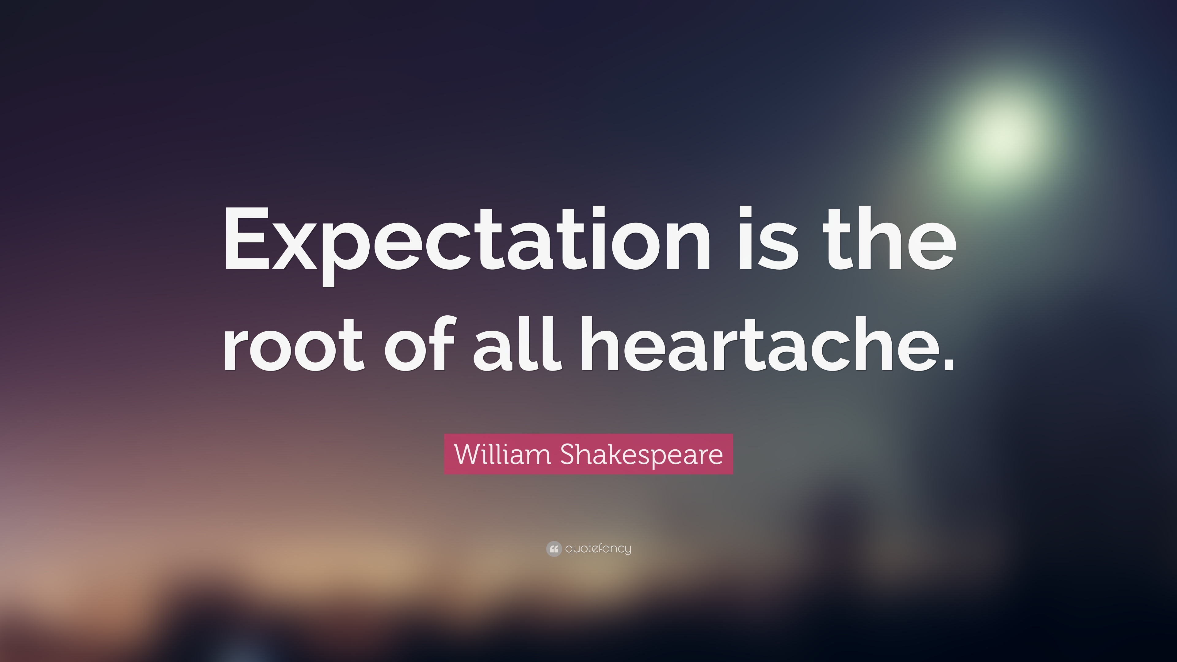 "William Shakespeare Quote: ""Expectation is the root of all ..."