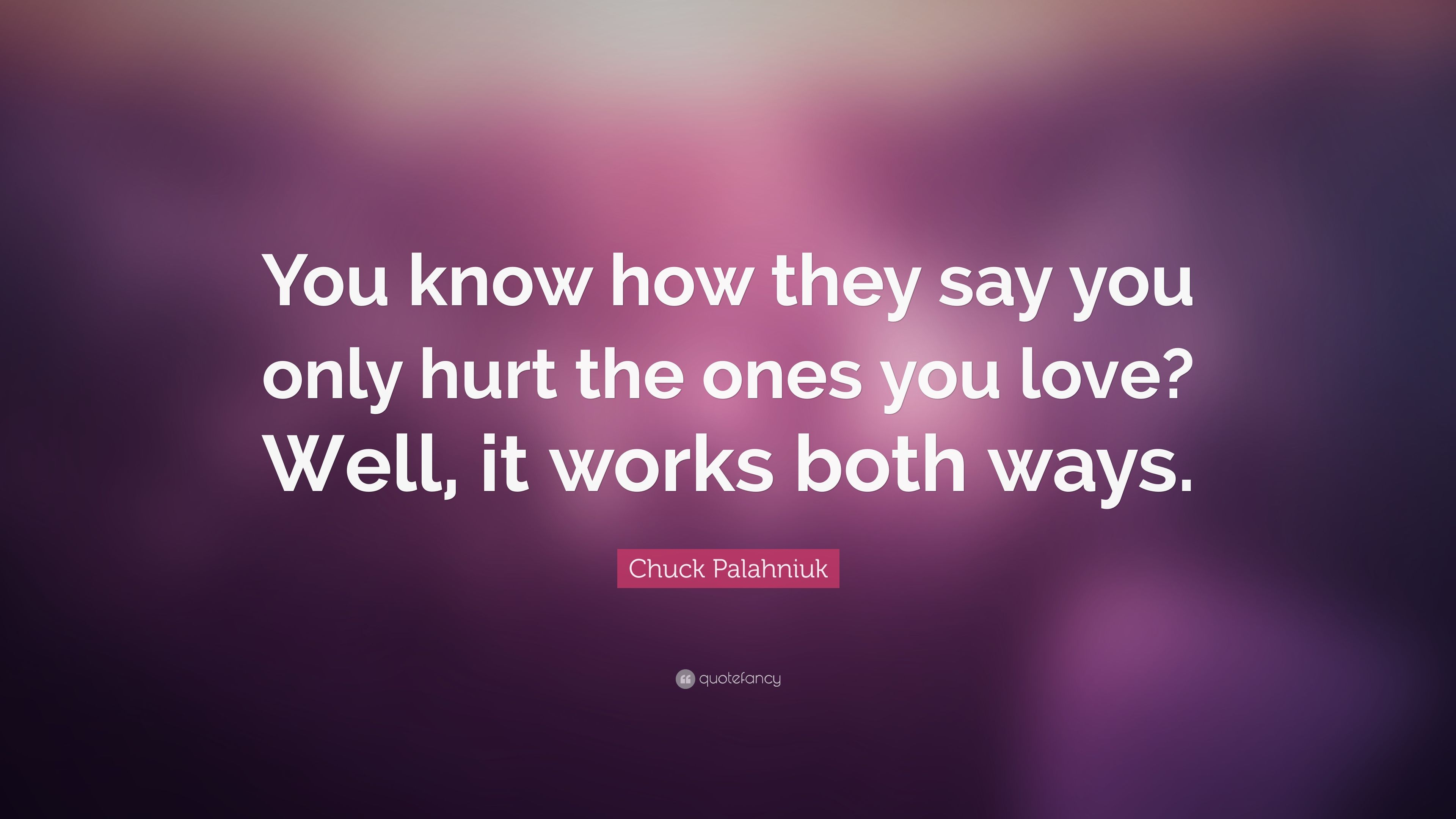 Chuck Palahniuk Quote You Know How They Say You Only Hurt The Ones