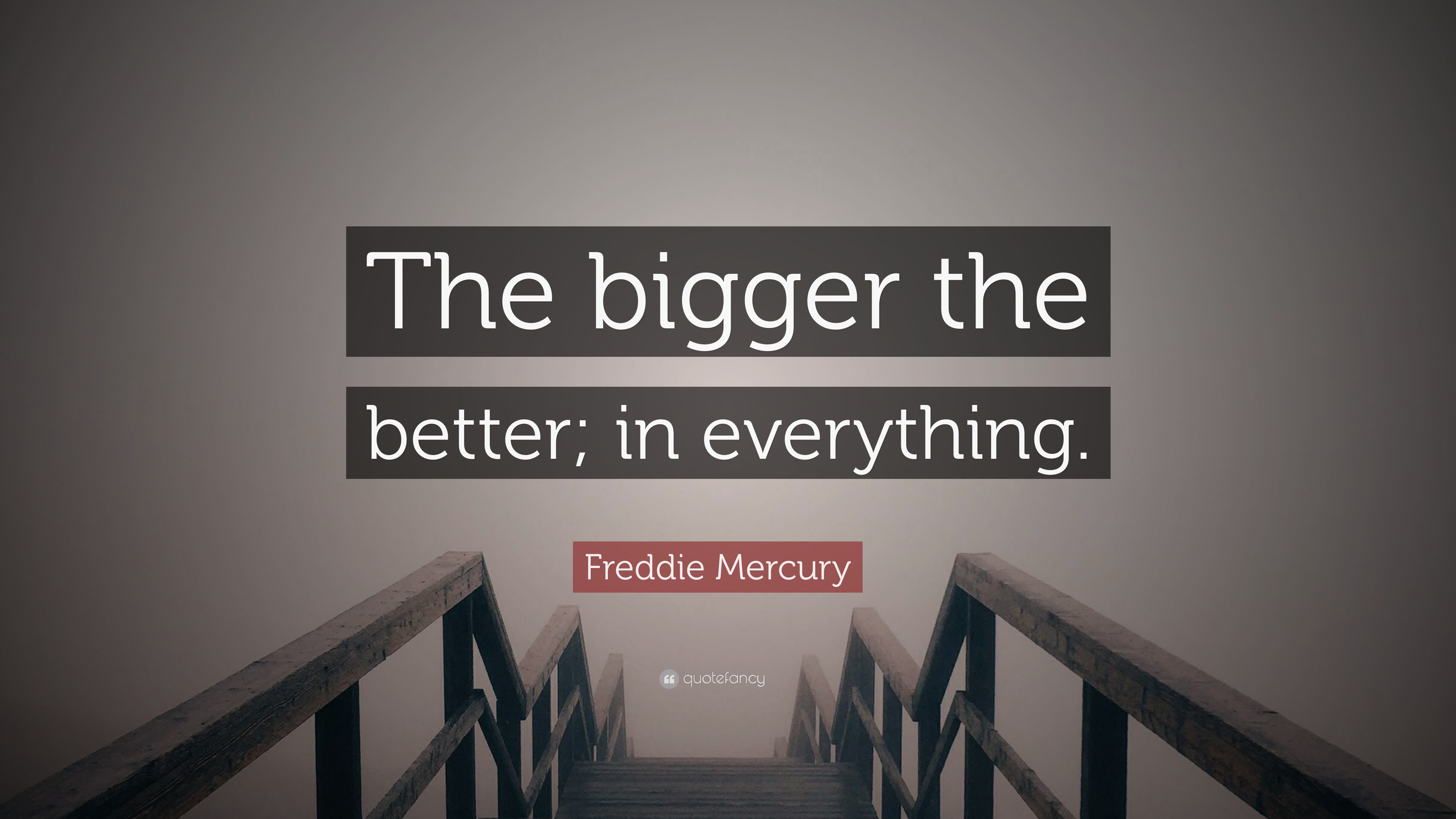 Freddie Mercury Quote The Bigger The Better In Everything 7