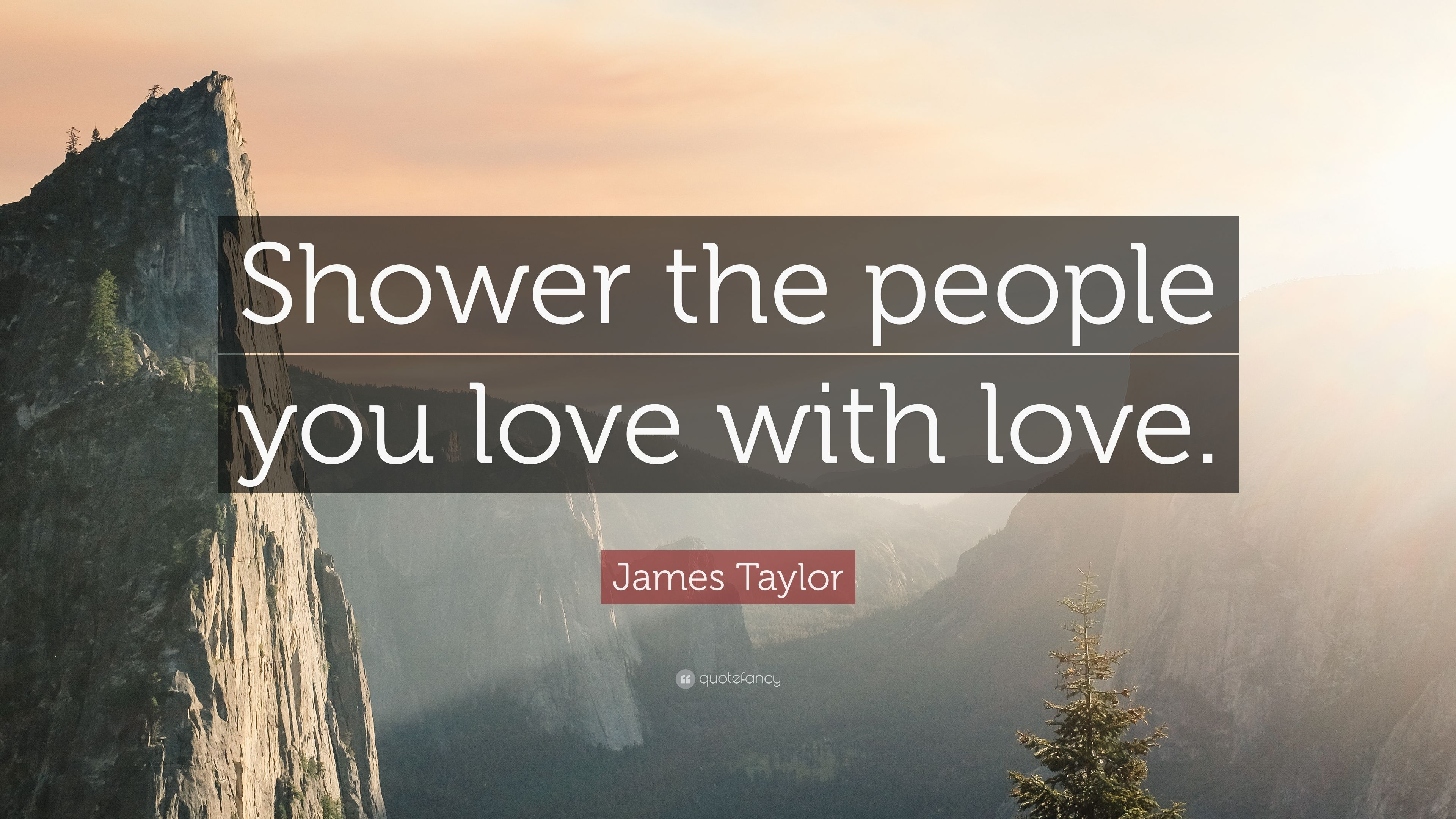 James Taylor Quote: Shower the people you love with love