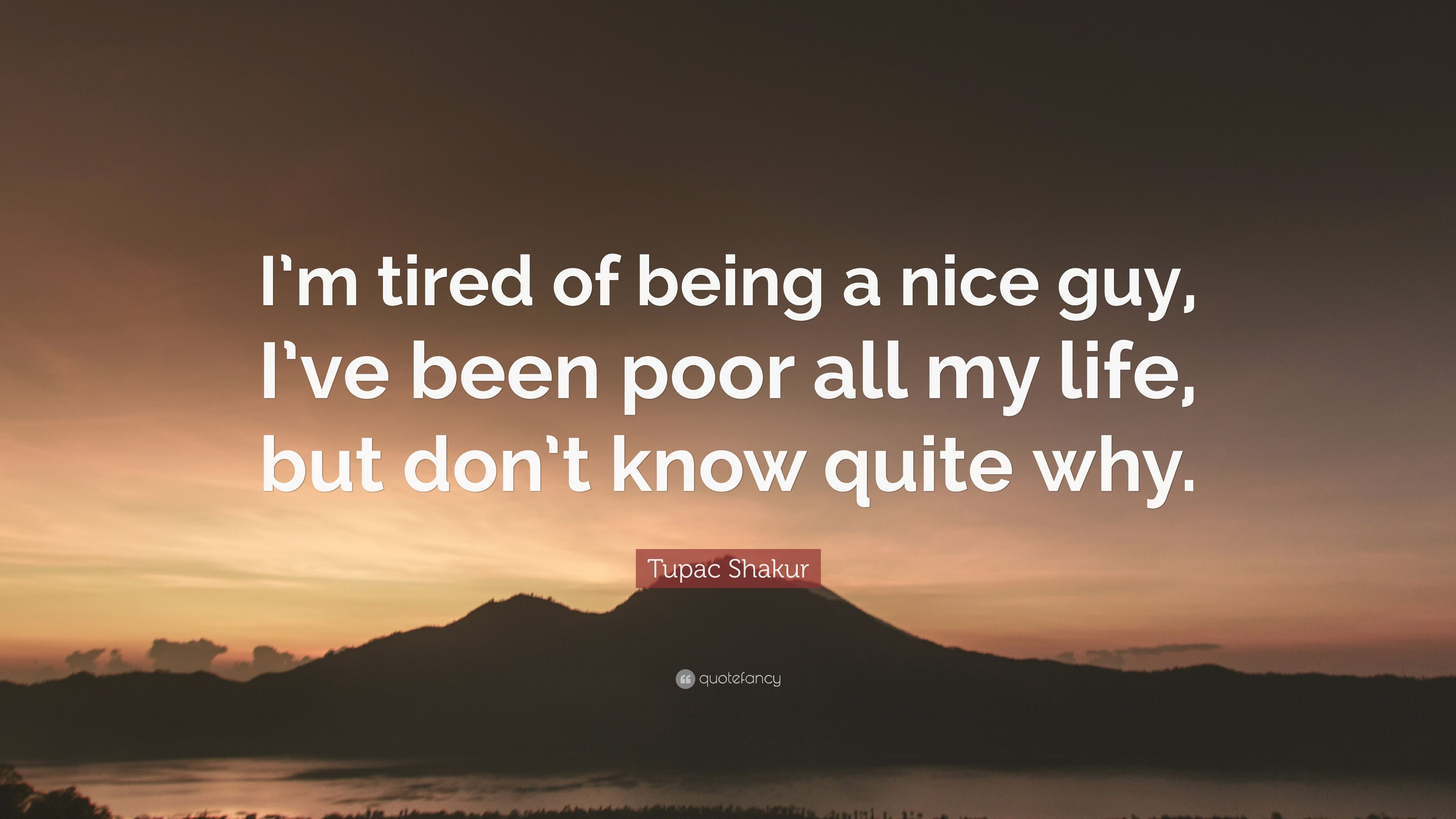 Tupac Shakur Quote Im Tired Of Being A Nice Guy Ive Been Poor