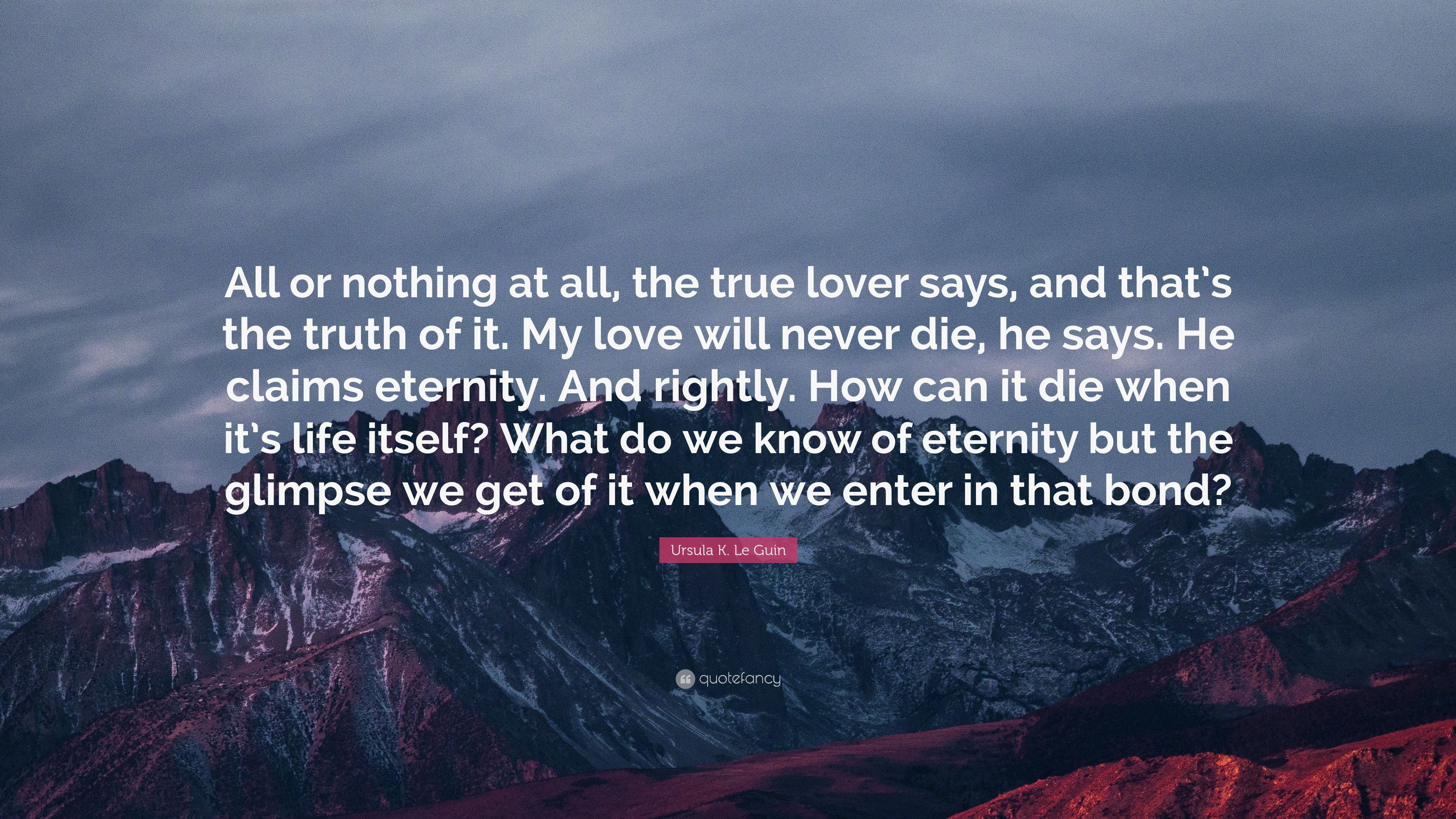 "Ursula K Le Guin Quote ""All or nothing at all the true"