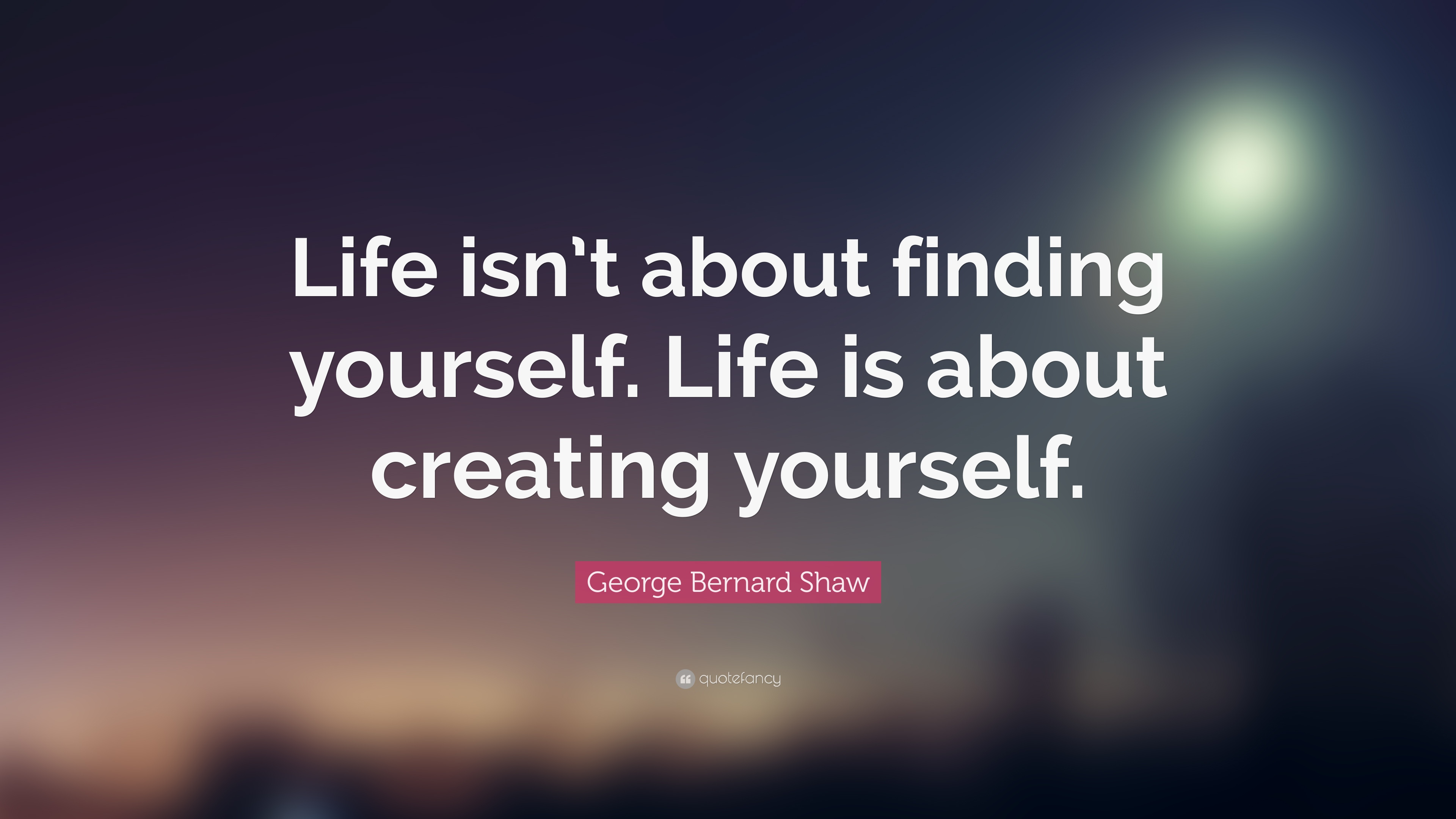 """George Bernard Shaw Quote: """"Life Isn't About Finding"""