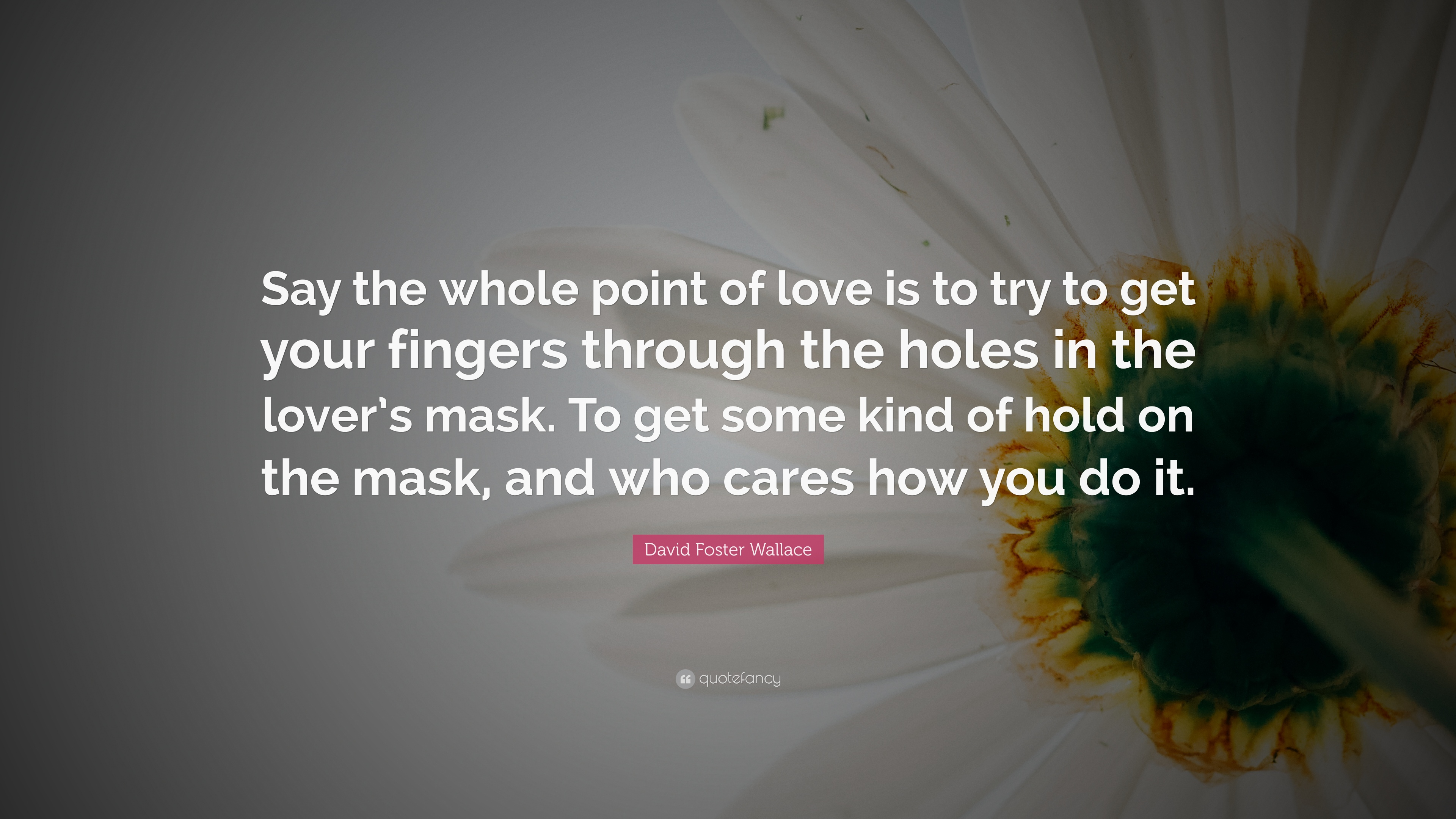 """David Foster Wallace Quote: """"Say the whole point of love is ..."""