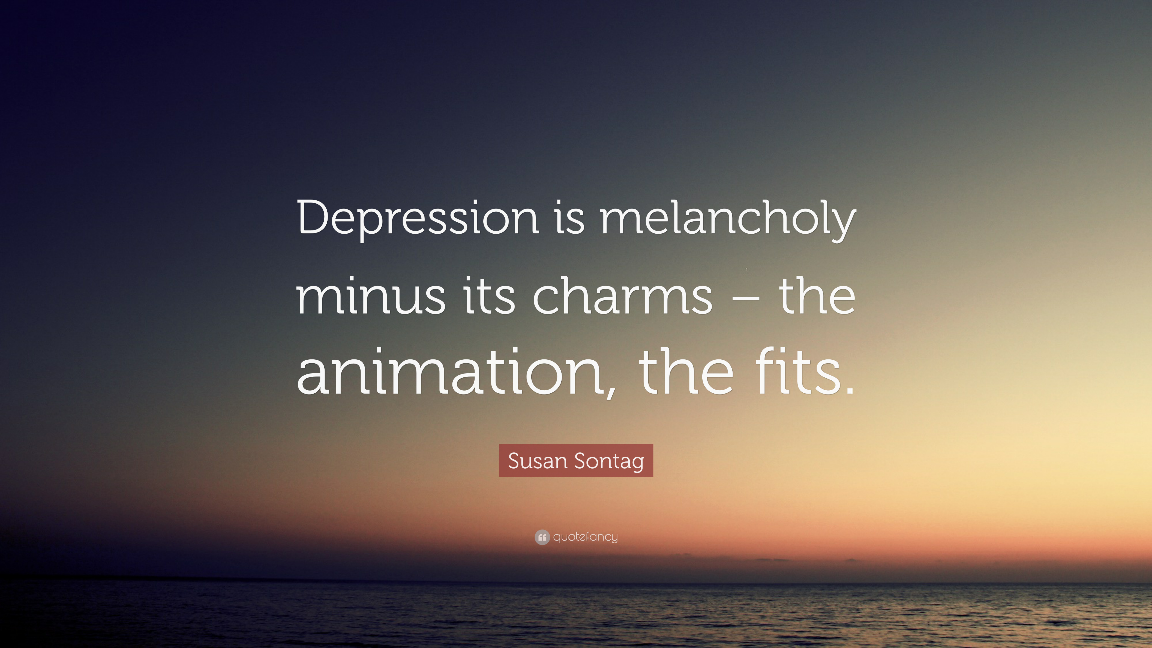 "Depression Quote Susan Sontag Quote ""Depression Is Melancholy Minus Its Charms"